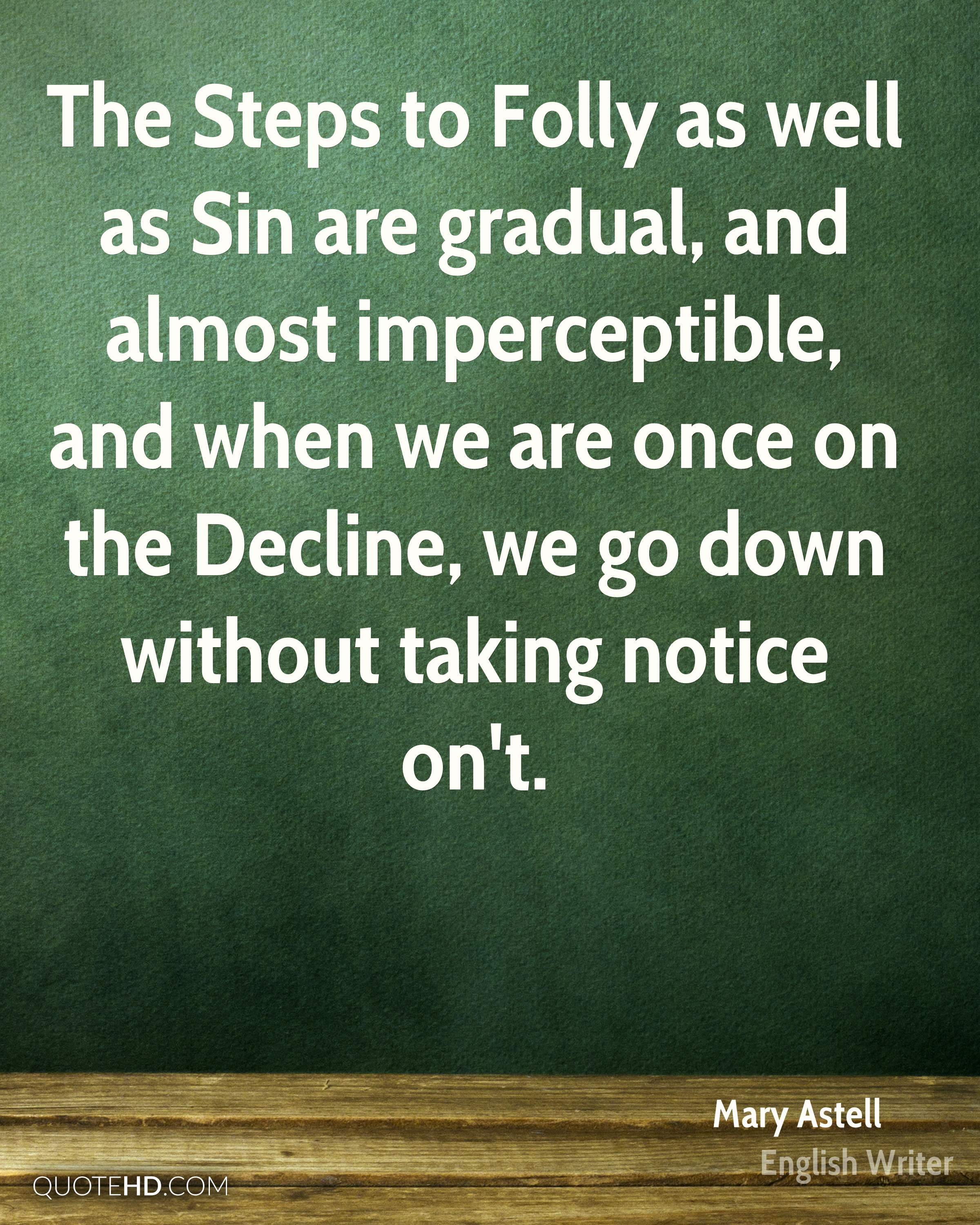 The Steps to Folly as well as Sin are gradual, and almost imperceptible, and when we are once on the Decline, we go down without taking notice on't.