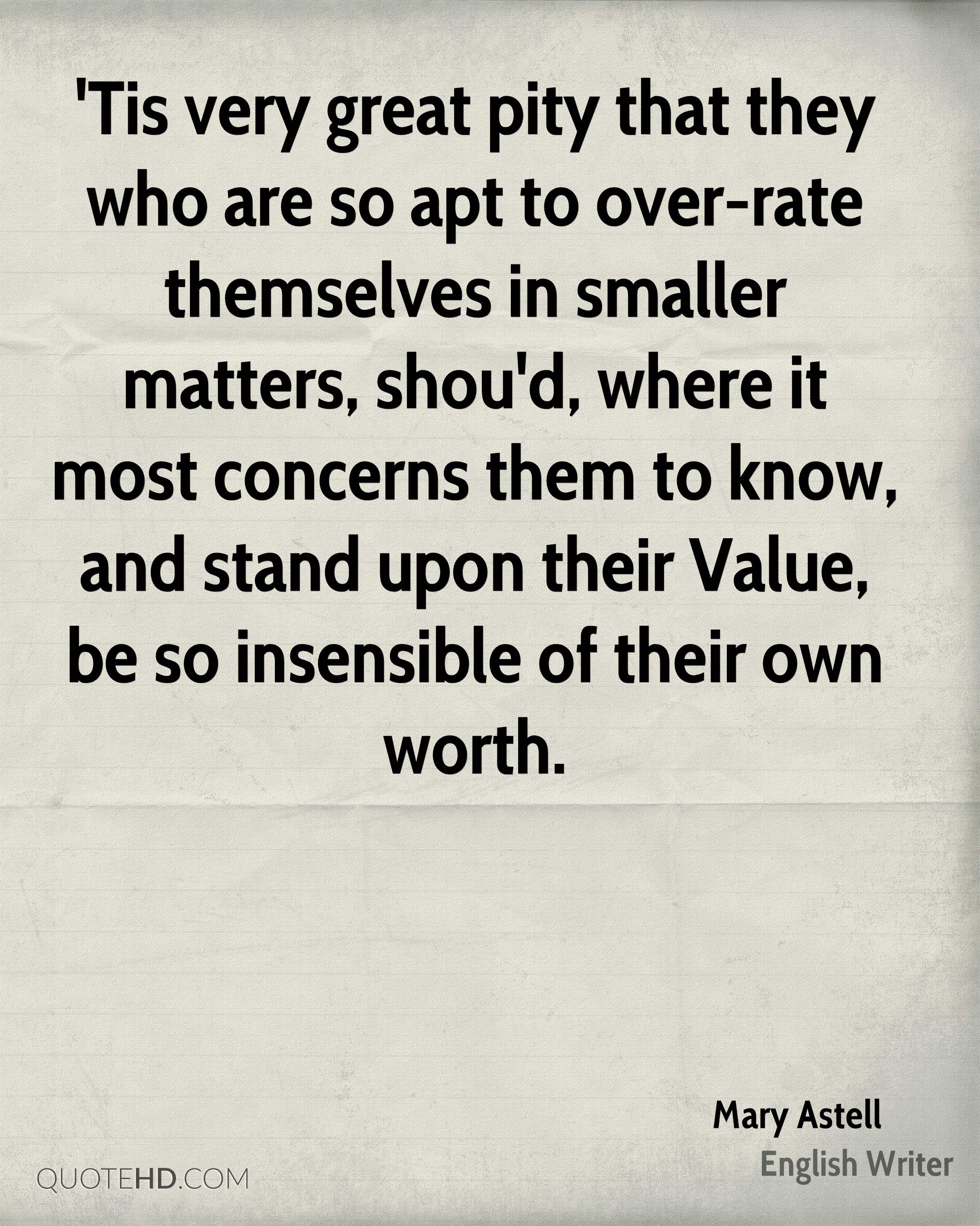 'Tis very great pity that they who are so apt to over-rate themselves in smaller matters, shou'd, where it most concerns them to know, and stand upon their Value, be so insensible of their own worth.