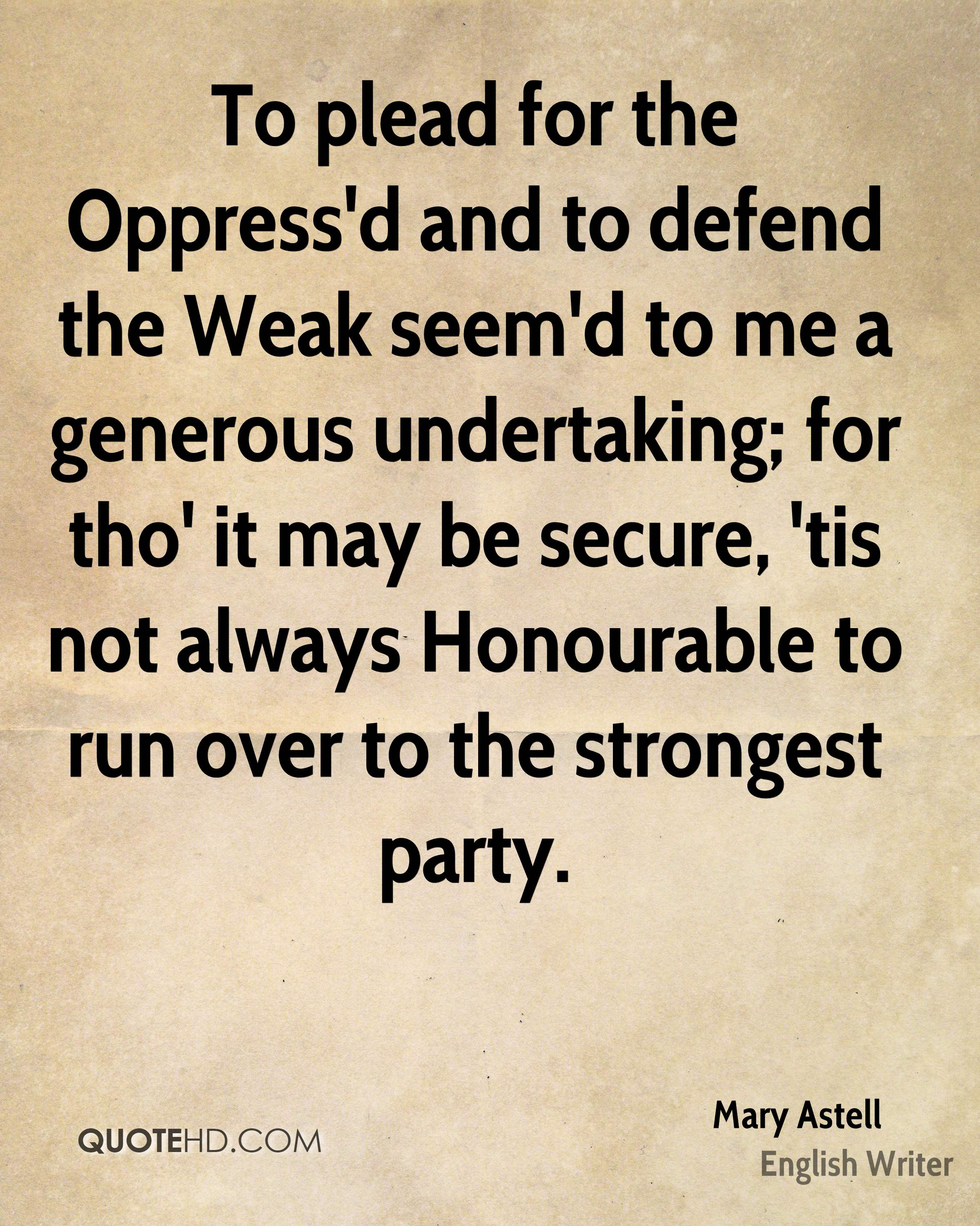To plead for the Oppress'd and to defend the Weak seem'd to me a generous undertaking; for tho' it may be secure, 'tis not always Honourable to run over to the strongest party.