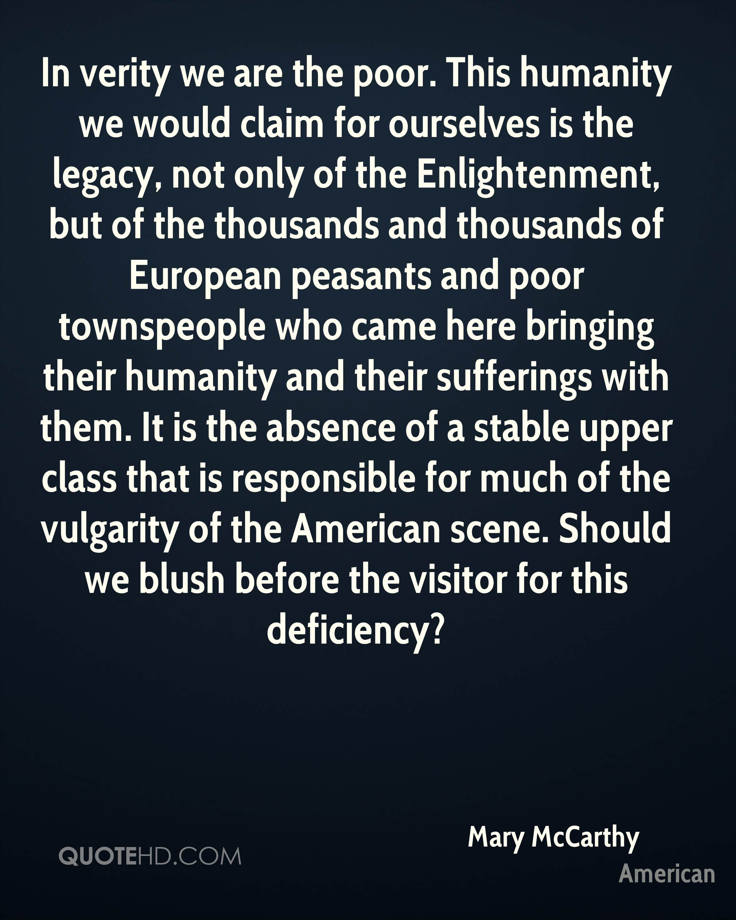 In verity we are the poor. This humanity we would claim for ourselves is the legacy, not only of the Enlightenment, but of the thousands and thousands of European peasants and poor townspeople who came here bringing their humanity and their sufferings with them. It is the absence of a stable upper class that is responsible for much of the vulgarity of the American scene. Should we blush before the visitor for this deficiency?