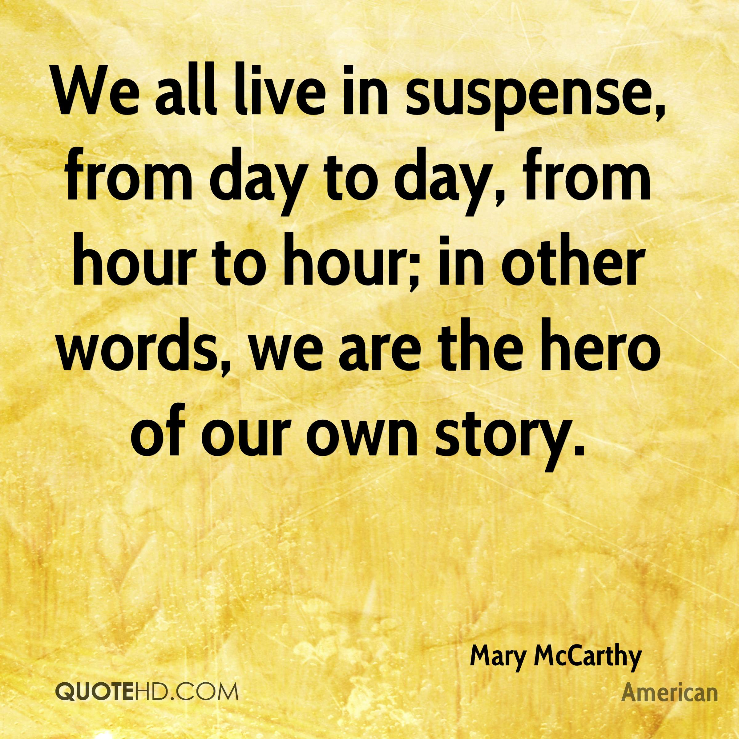 We all live in suspense, from day to day, from hour to hour; in other words, we are the hero of our own story.