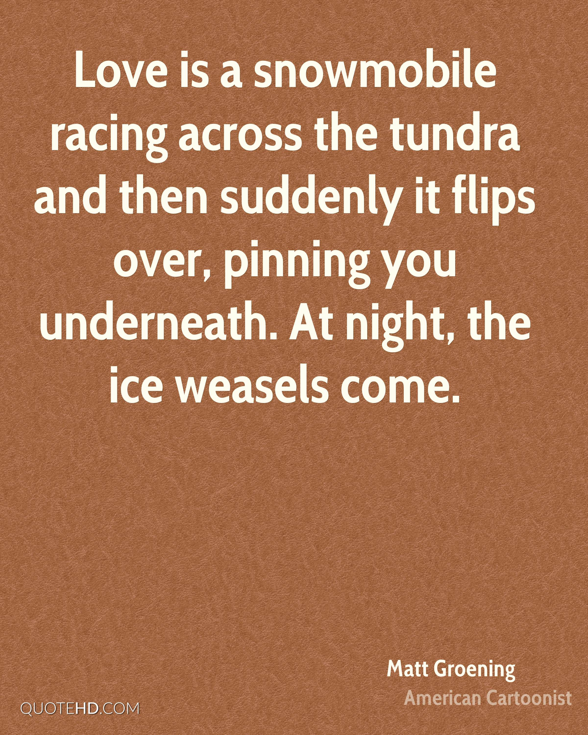 Love is a snowmobile racing across the tundra and then suddenly it flips over, pinning you underneath. At night, the ice weasels come.