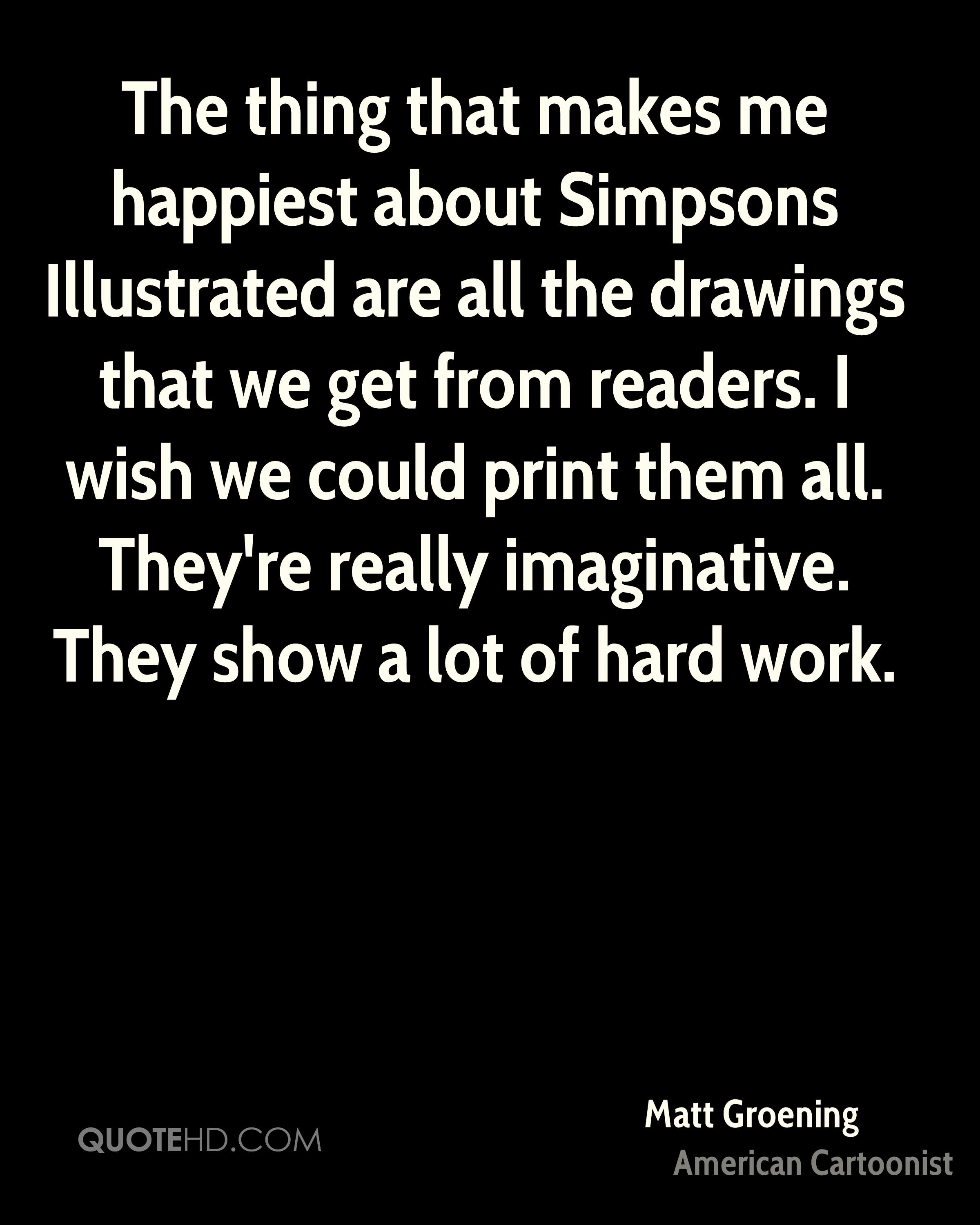 The thing that makes me happiest about Simpsons Illustrated are all the drawings that we get from readers. I wish we could print them all. They're really imaginative. They show a lot of hard work.