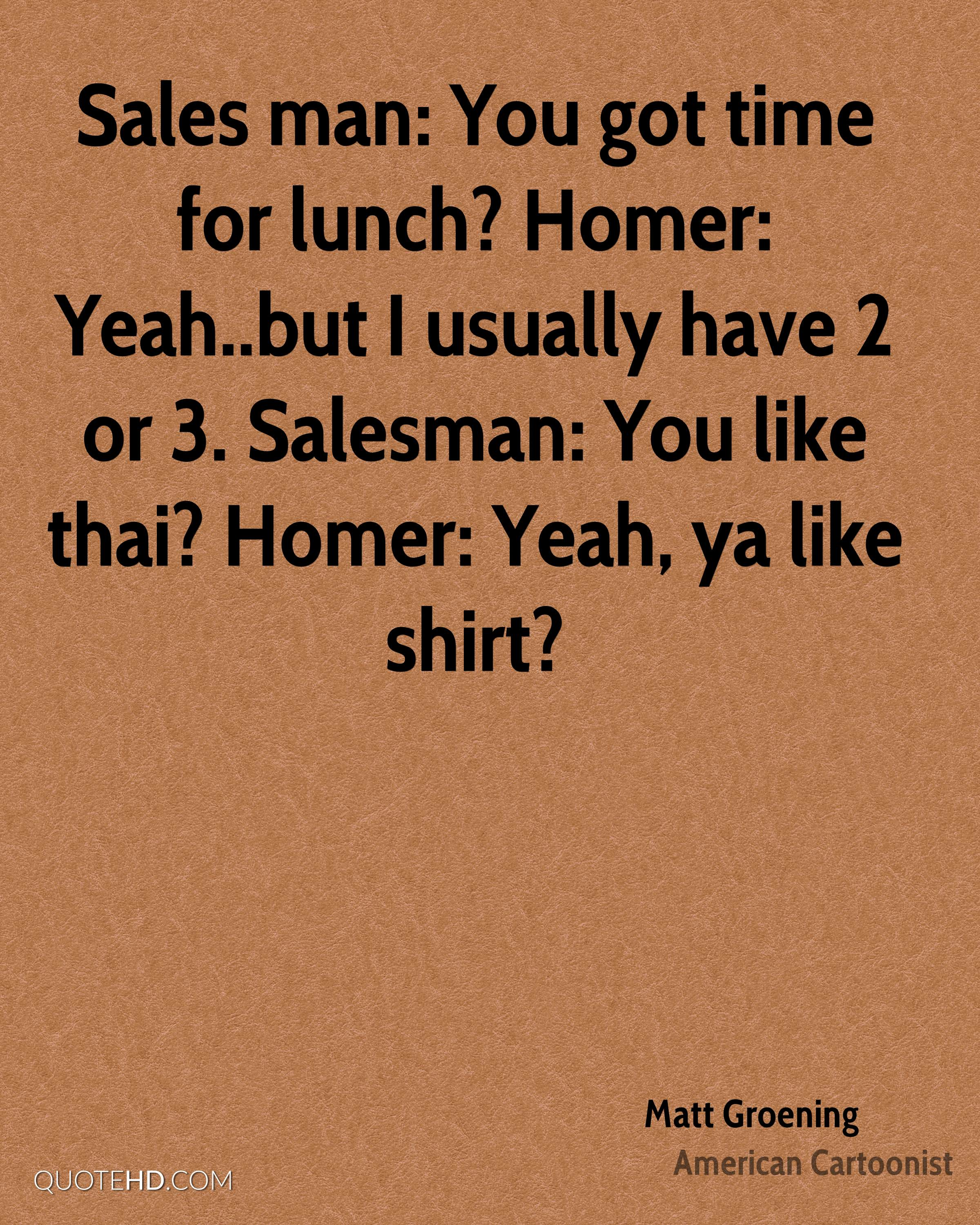Sales man: You got time for lunch? Homer: Yeah..but I usually have 2 or 3. Salesman: You like thai? Homer: Yeah, ya like shirt?