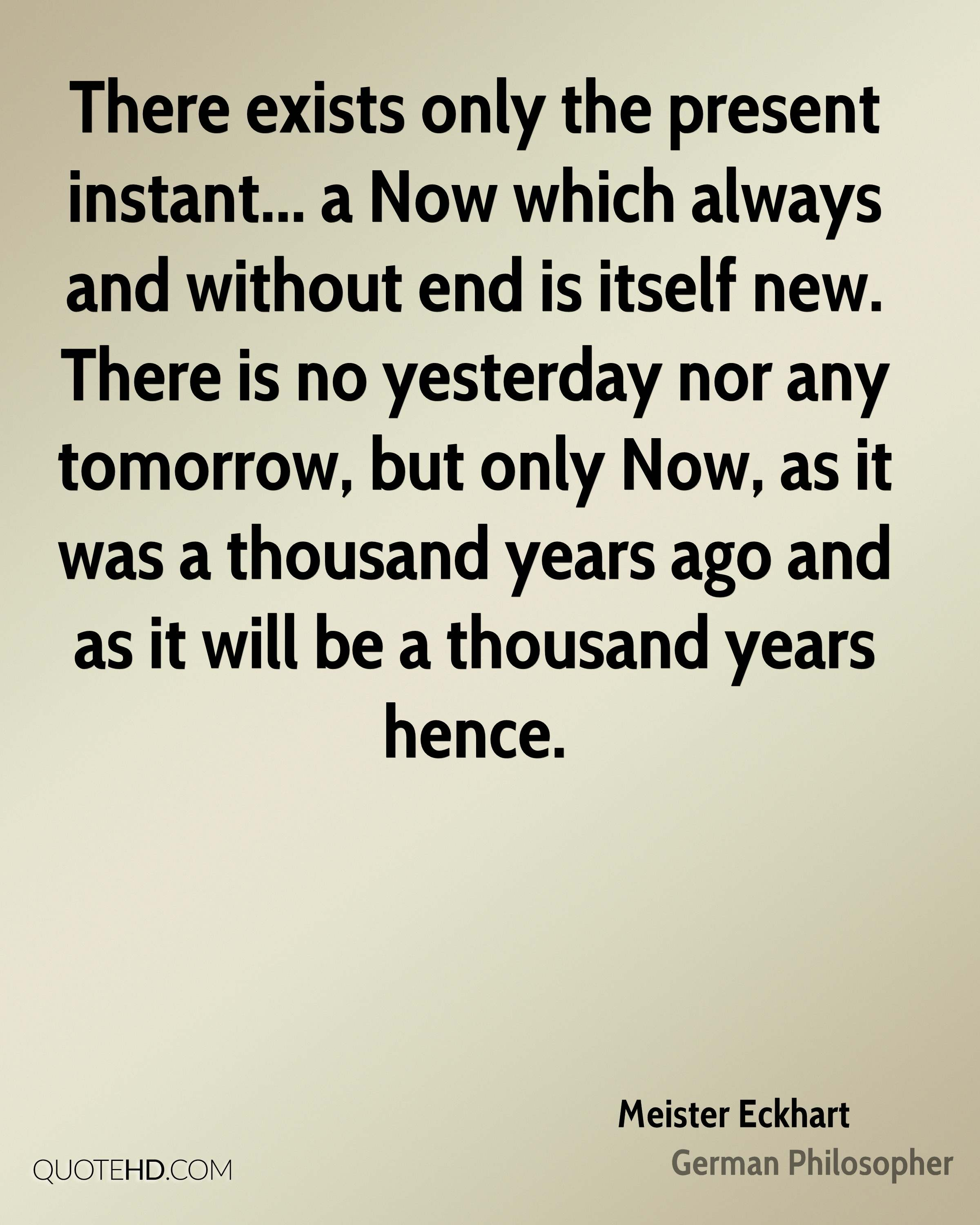 There exists only the present instant... a Now which always and without end is itself new. There is no yesterday nor any tomorrow, but only Now, as it was a thousand years ago and as it will be a thousand years hence.