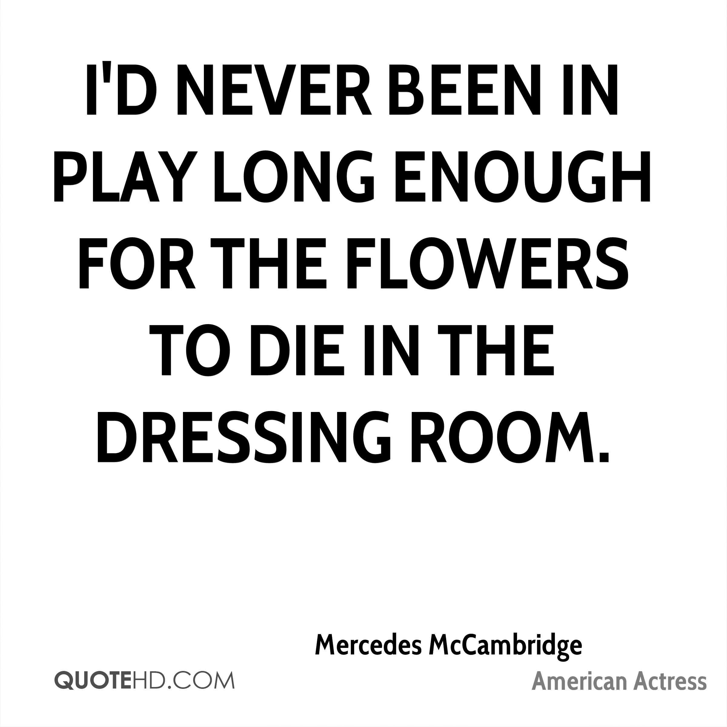 I'd never been in play long enough for the flowers to die in the dressing room.