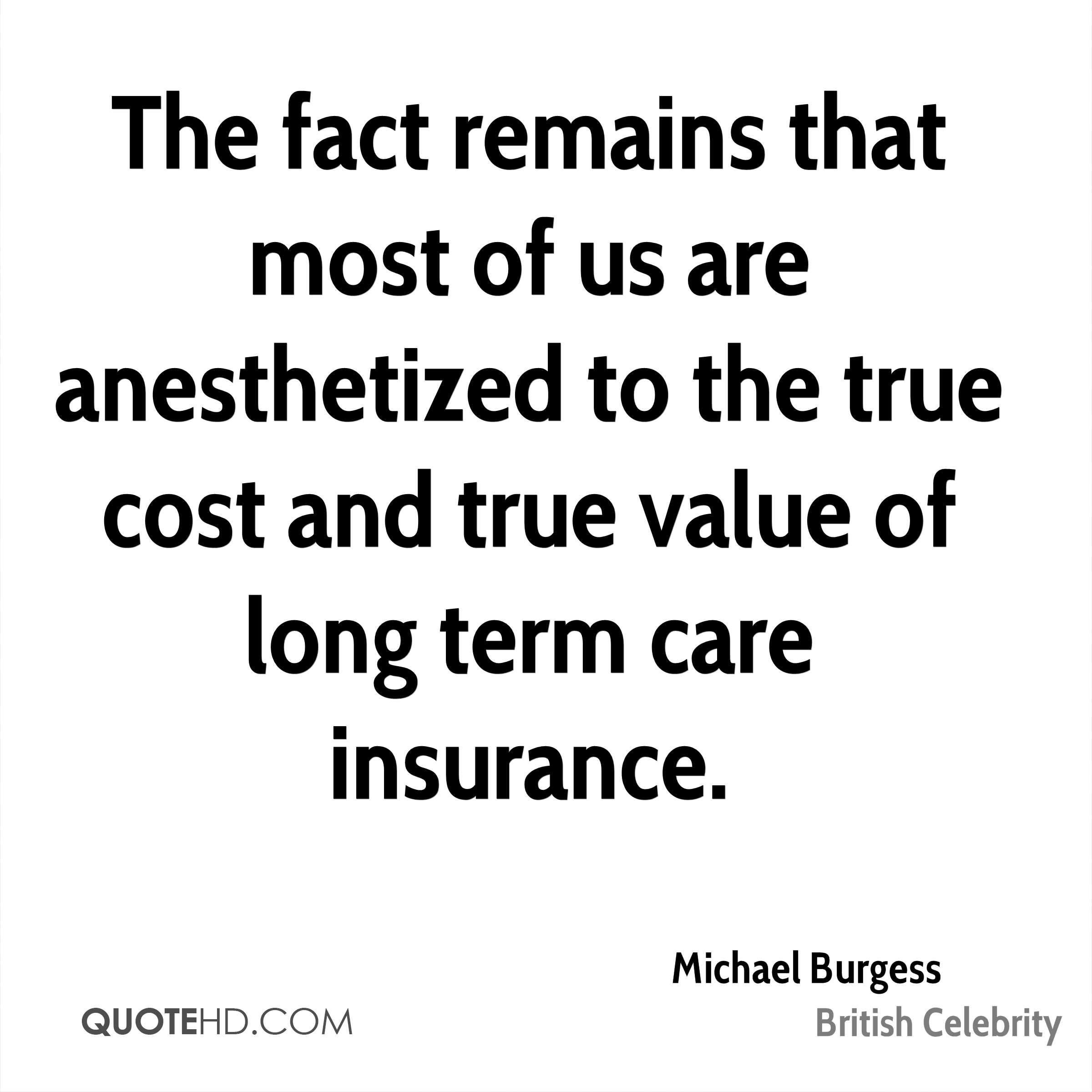 The fact remains that most of us are anesthetized to the true cost and true value of long term care insurance.