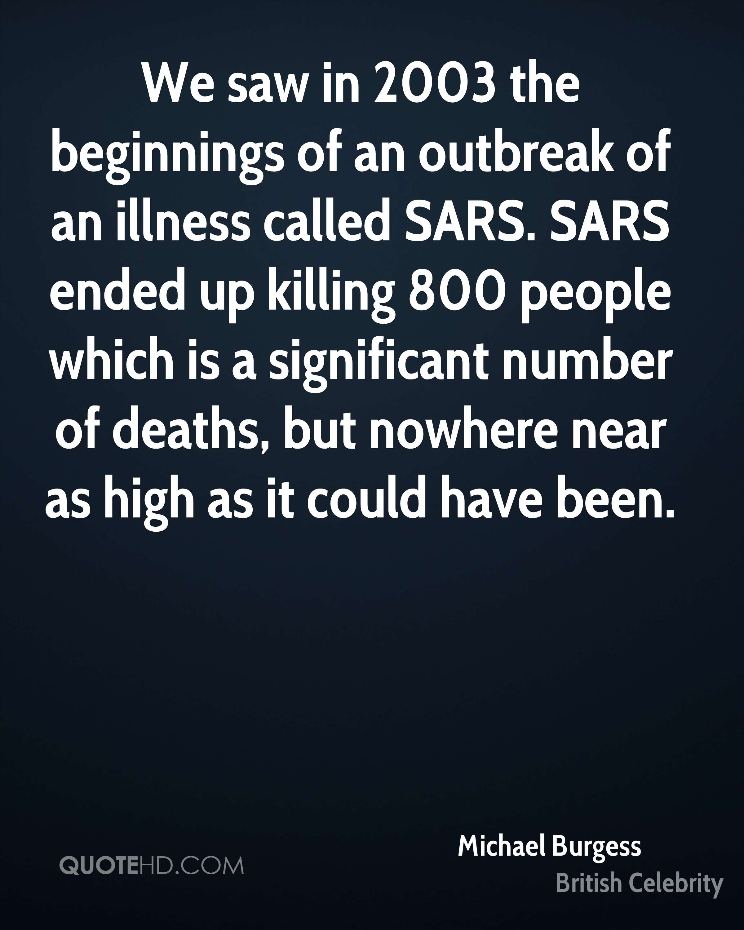 We saw in 2003 the beginnings of an outbreak of an illness called SARS. SARS ended up killing 800 people which is a significant number of deaths, but nowhere near as high as it could have been.