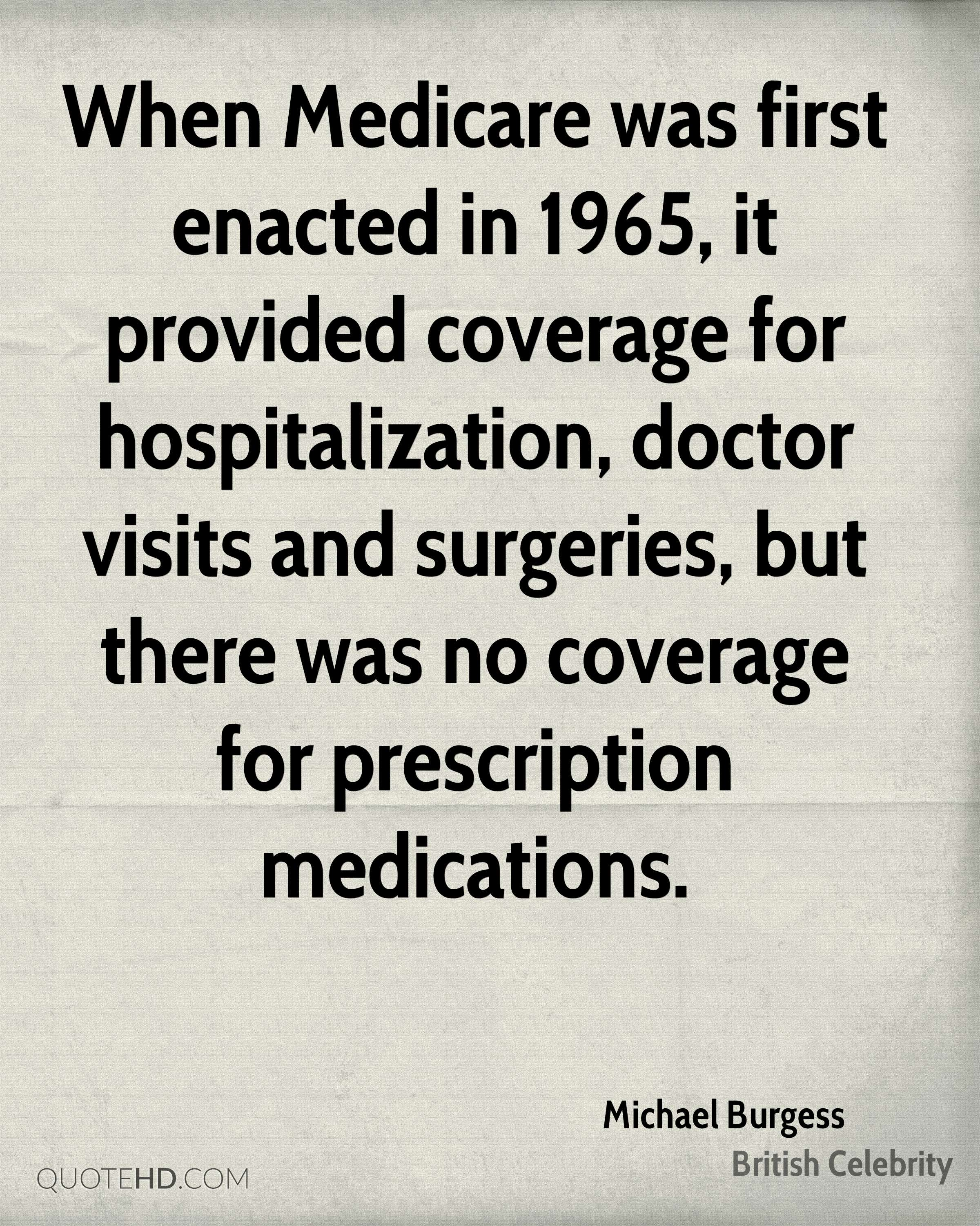 When Medicare was first enacted in 1965, it provided coverage for hospitalization, doctor visits and surgeries, but there was no coverage for prescription medications.