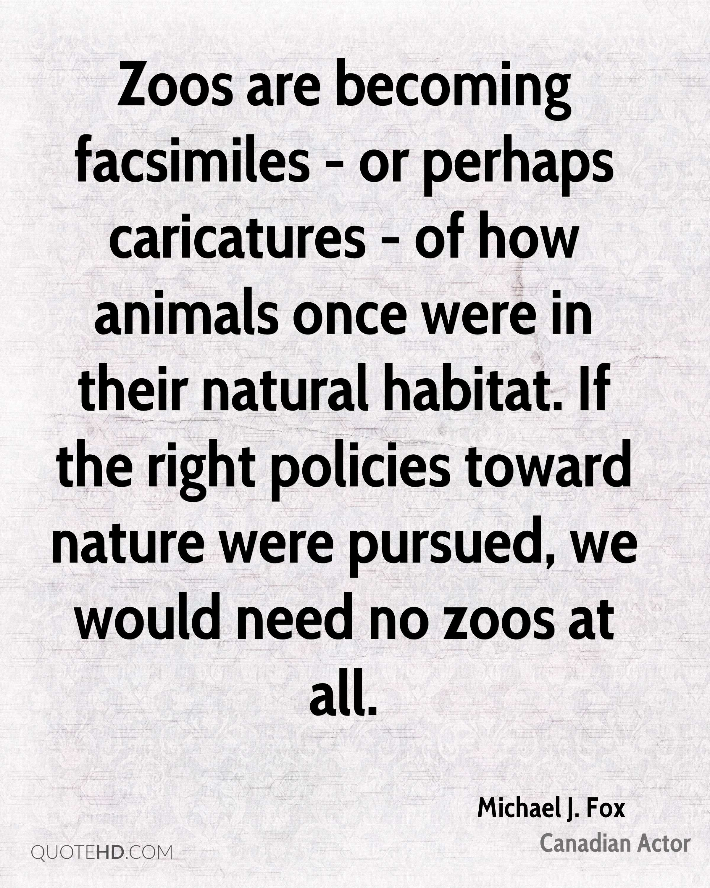 Zoos are becoming facsimiles - or perhaps caricatures - of how animals once were in their natural habitat. If the right policies toward nature were pursued, we would need no zoos at all.
