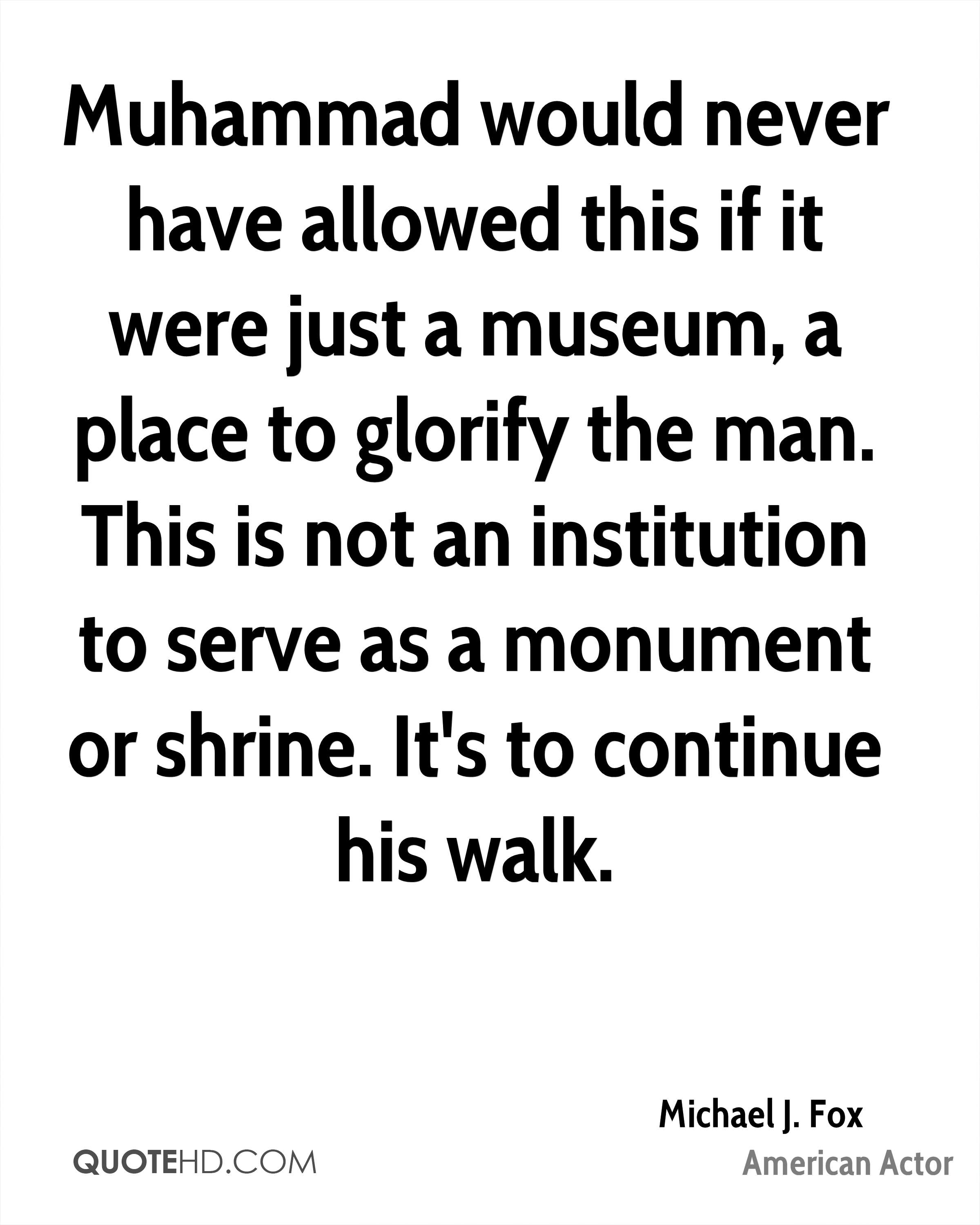 Muhammad would never have allowed this if it were just a museum, a place to glorify the man. This is not an institution to serve as a monument or shrine. It's to continue his walk.