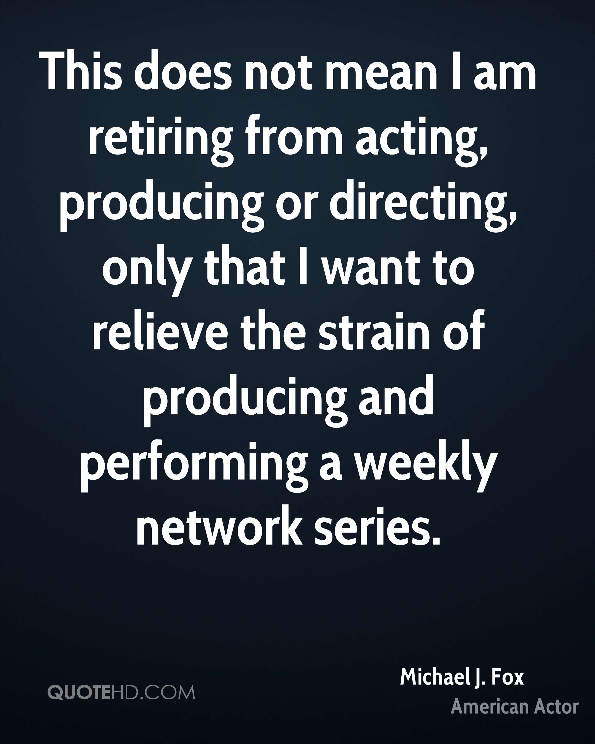 This does not mean I am retiring from acting, producing or directing, only that I want to relieve the strain of producing and performing a weekly network series.