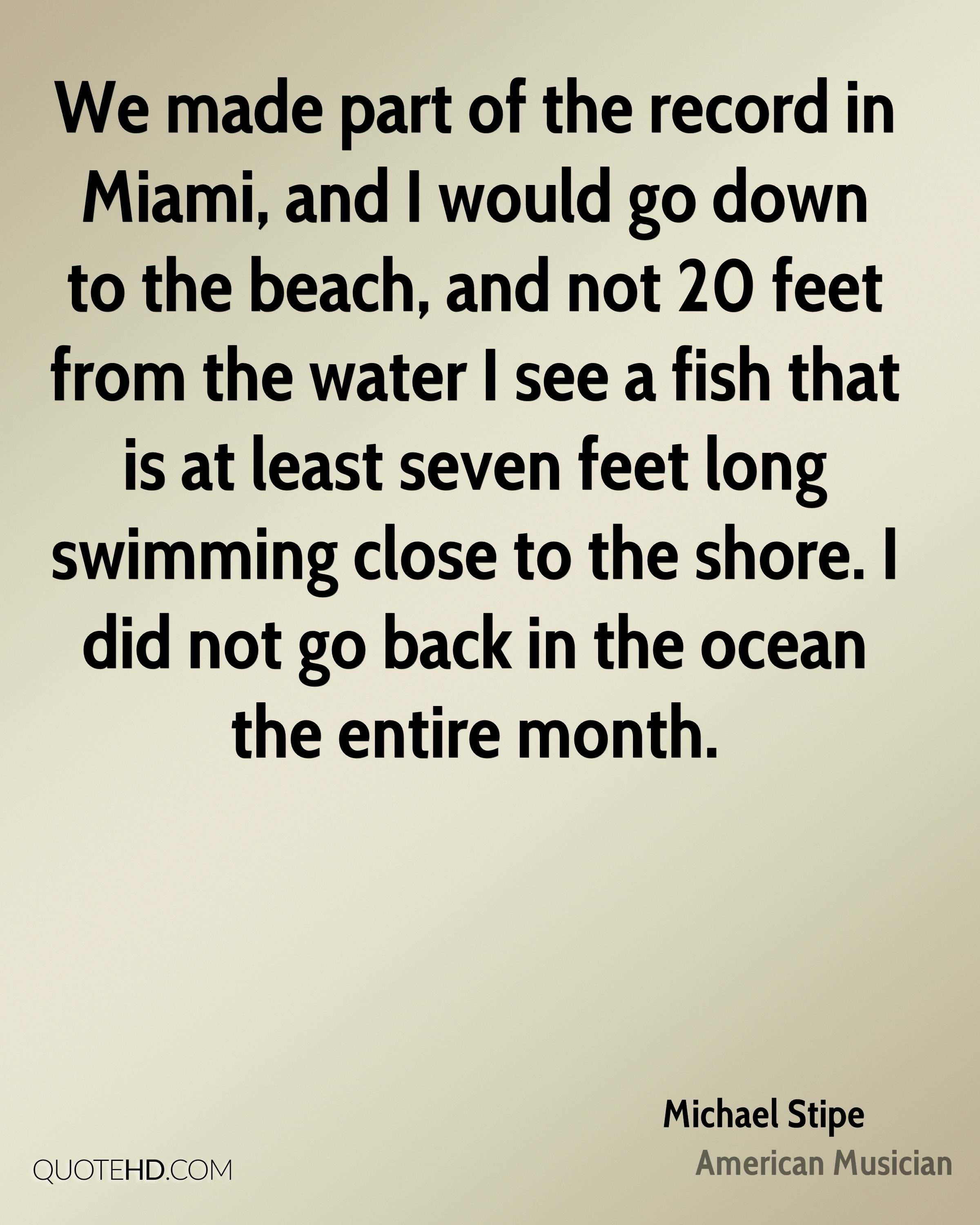We made part of the record in Miami, and I would go down to the beach, and not 20 feet from the water I see a fish that is at least seven feet long swimming close to the shore. I did not go back in the ocean the entire month.