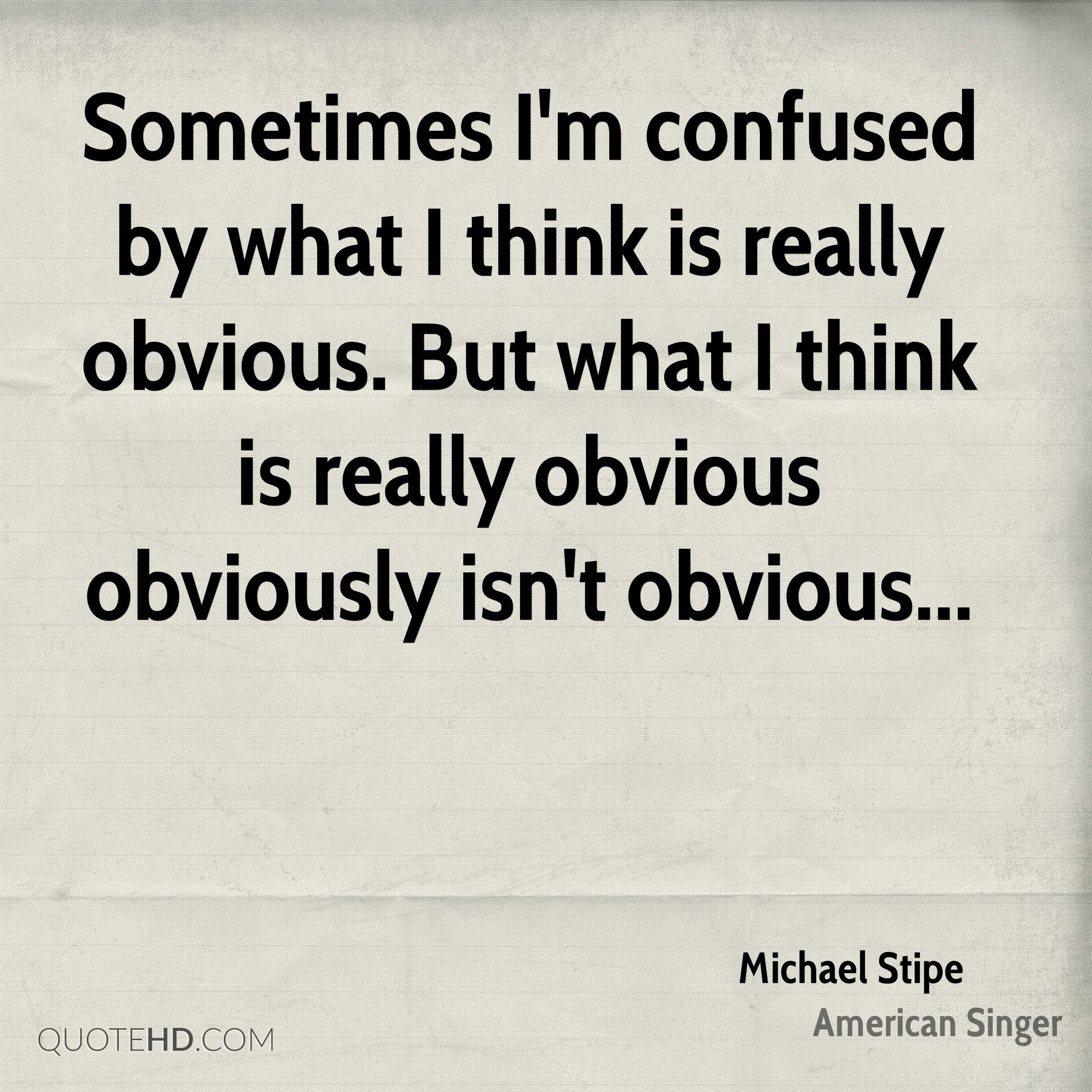 Sometimes I'm confused by what I think is really obvious. But what I think is really obvious obviously isn't obvious...