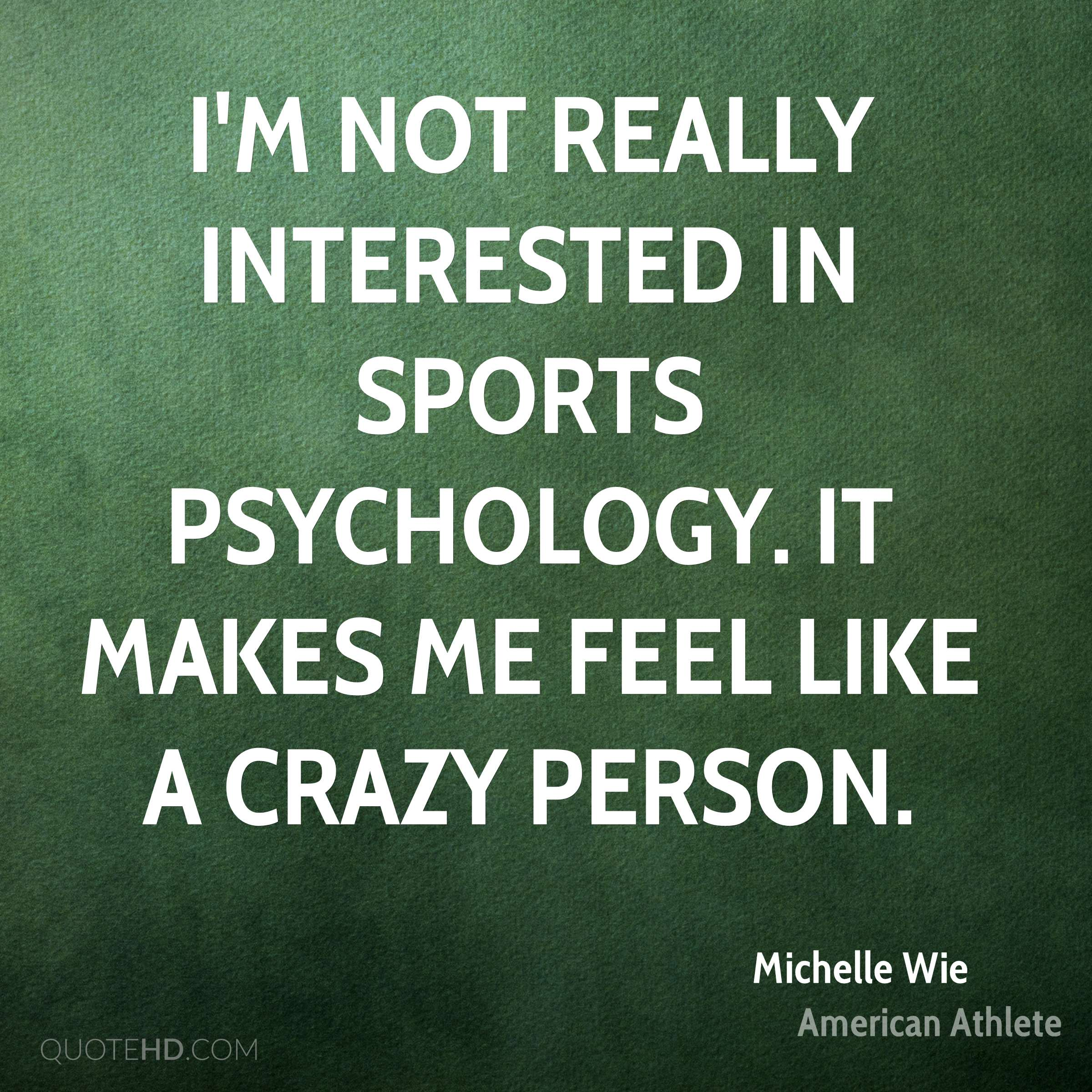 I'm not really interested in sports psychology. It makes me feel like a crazy person.
