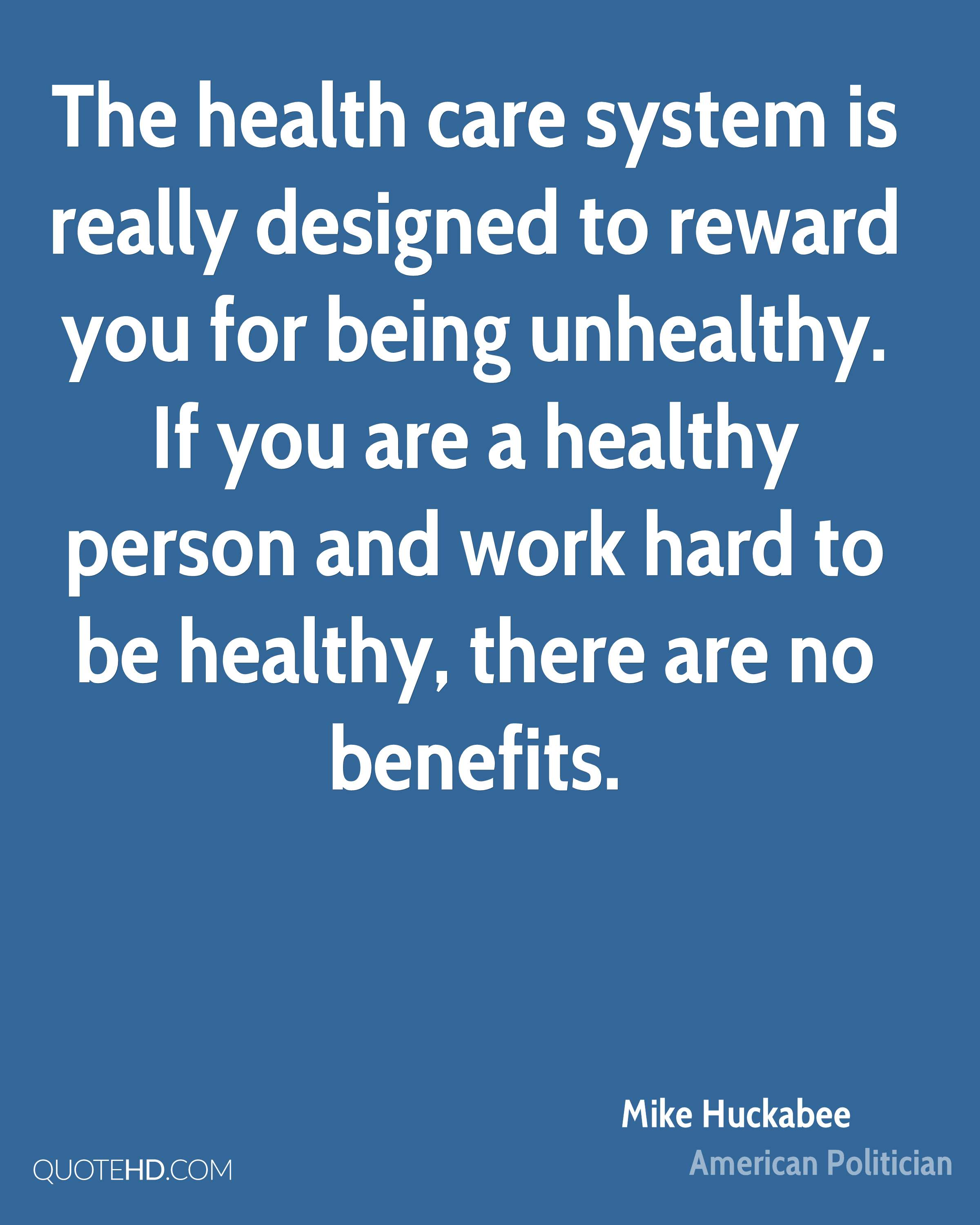 The health care system is really designed to reward you for being unhealthy. If you are a healthy person and work hard to be healthy, there are no benefits.