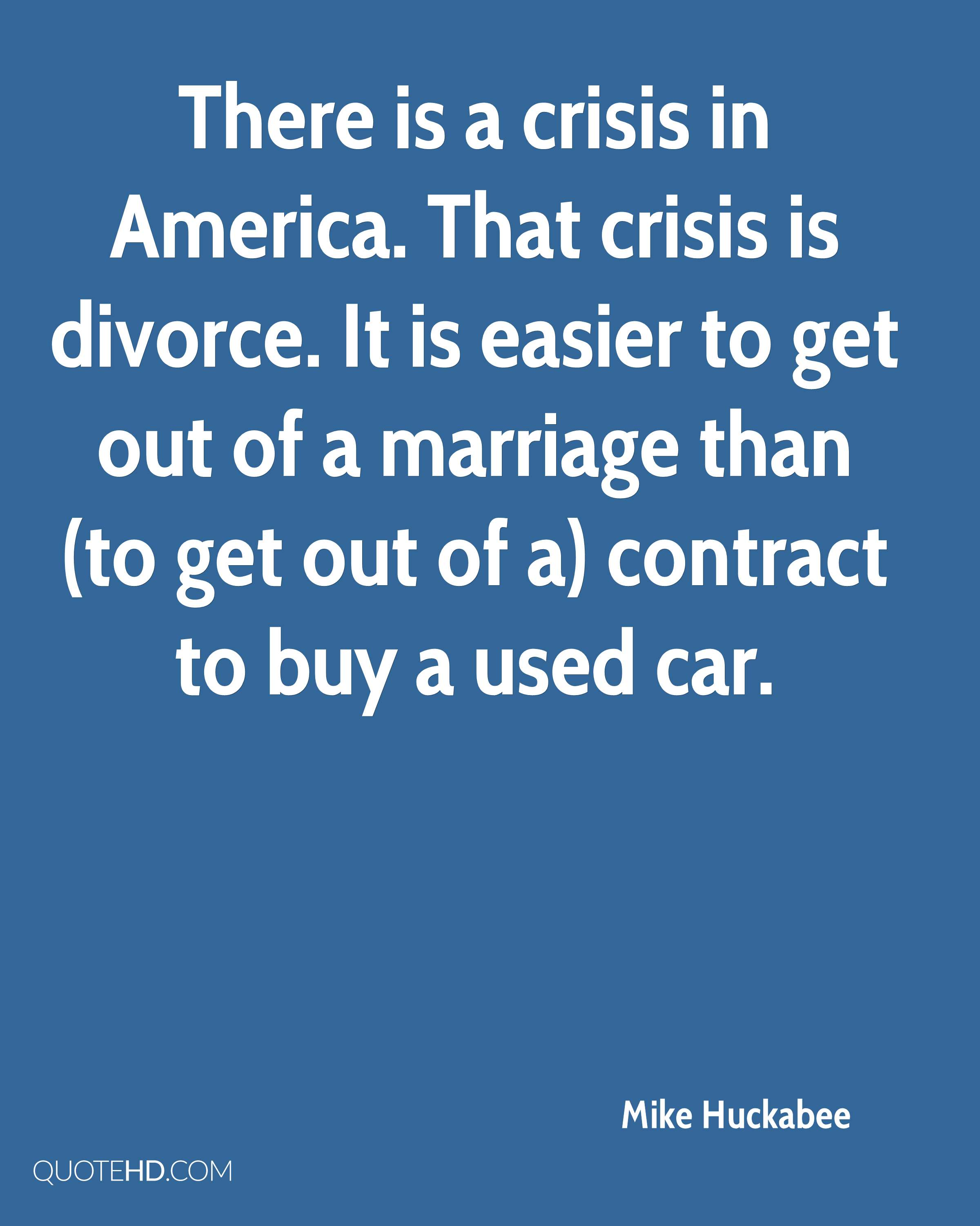 There is a crisis in America. That crisis is divorce. It is easier to get out of a marriage than (to get out of a) contract to buy a used car.