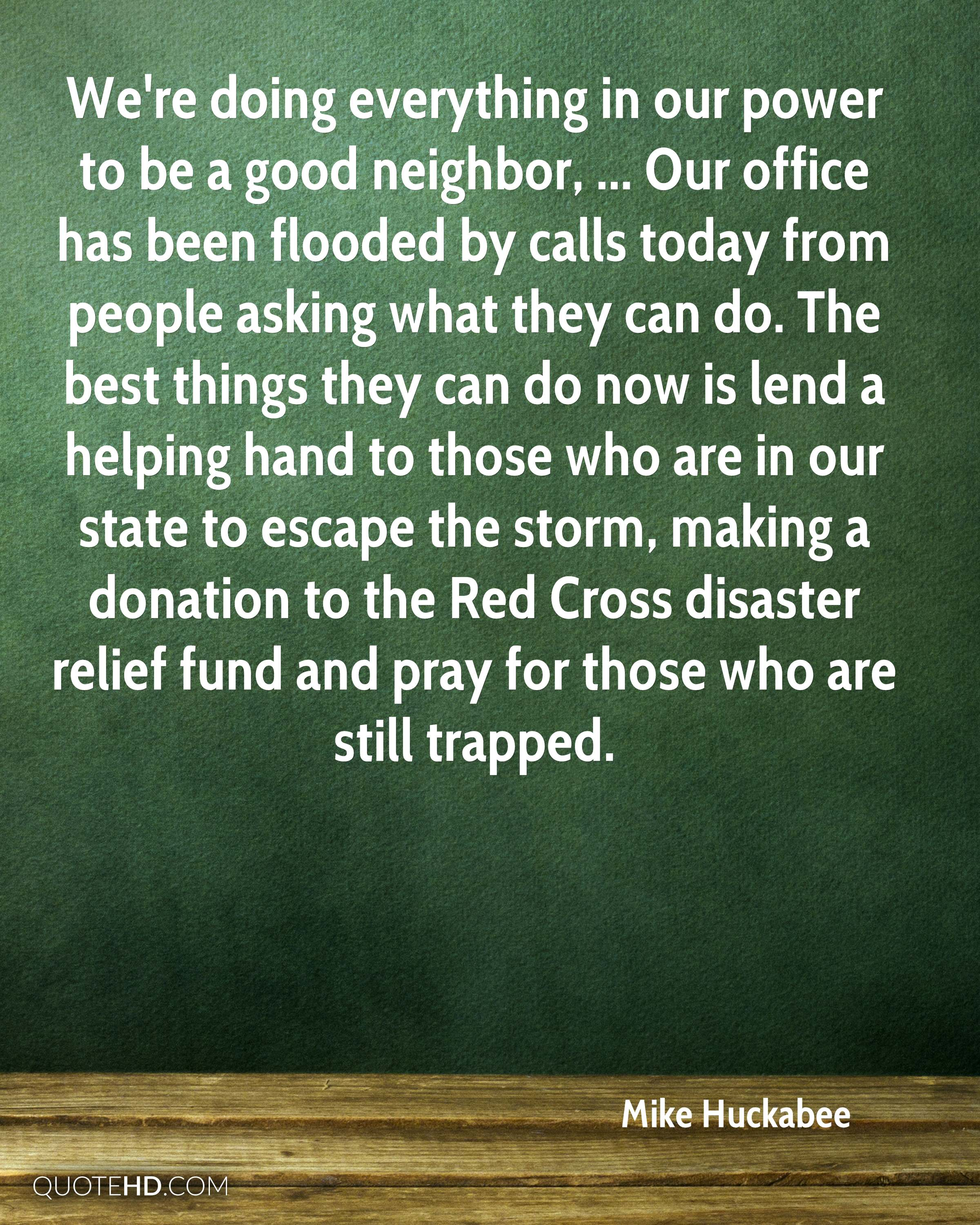 We're doing everything in our power to be a good neighbor, ... Our office has been flooded by calls today from people asking what they can do. The best things they can do now is lend a helping hand to those who are in our state to escape the storm, making a donation to the Red Cross disaster relief fund and pray for those who are still trapped.