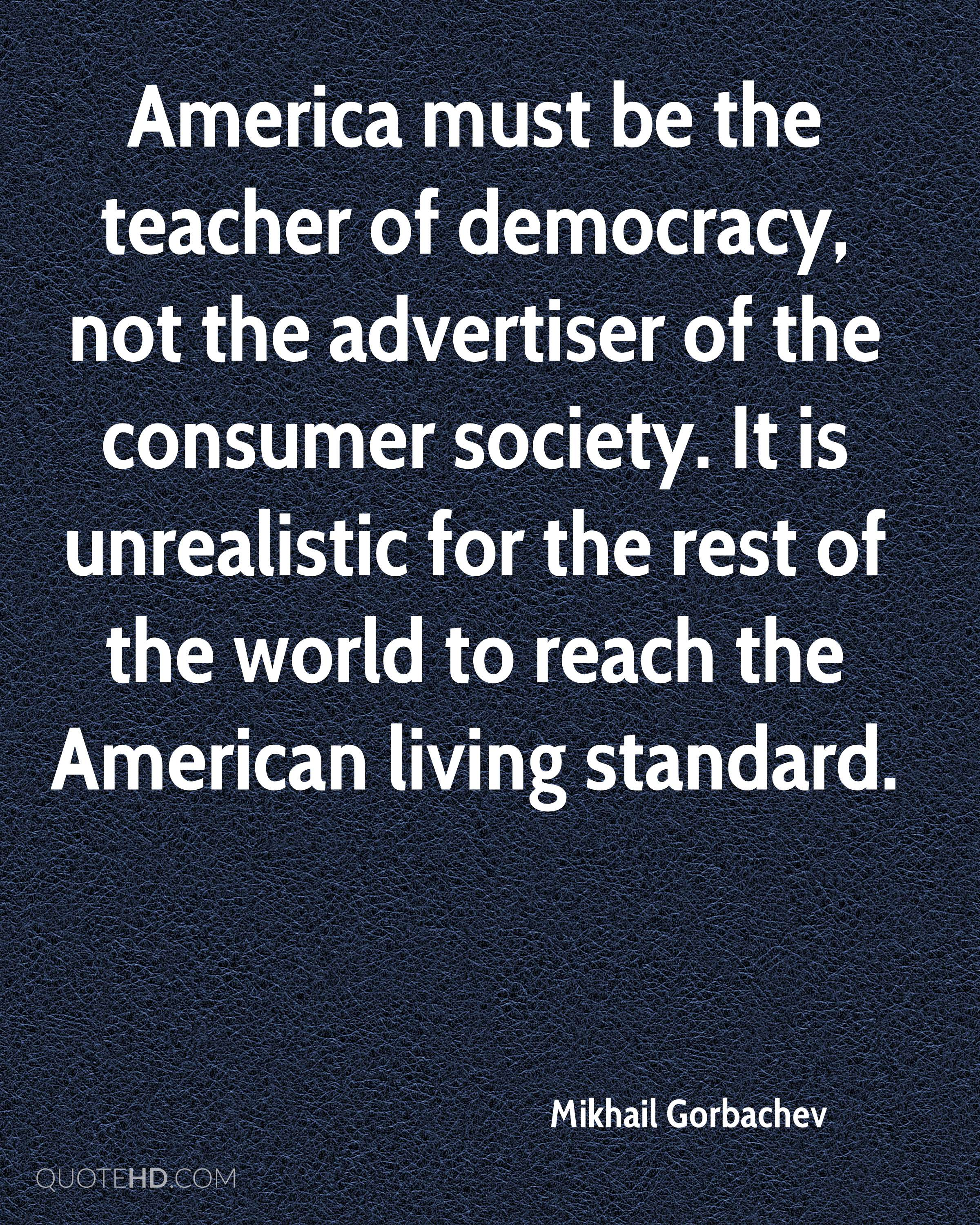 America must be the teacher of democracy, not the advertiser of the consumer society. It is unrealistic for the rest of the world to reach the American living standard.