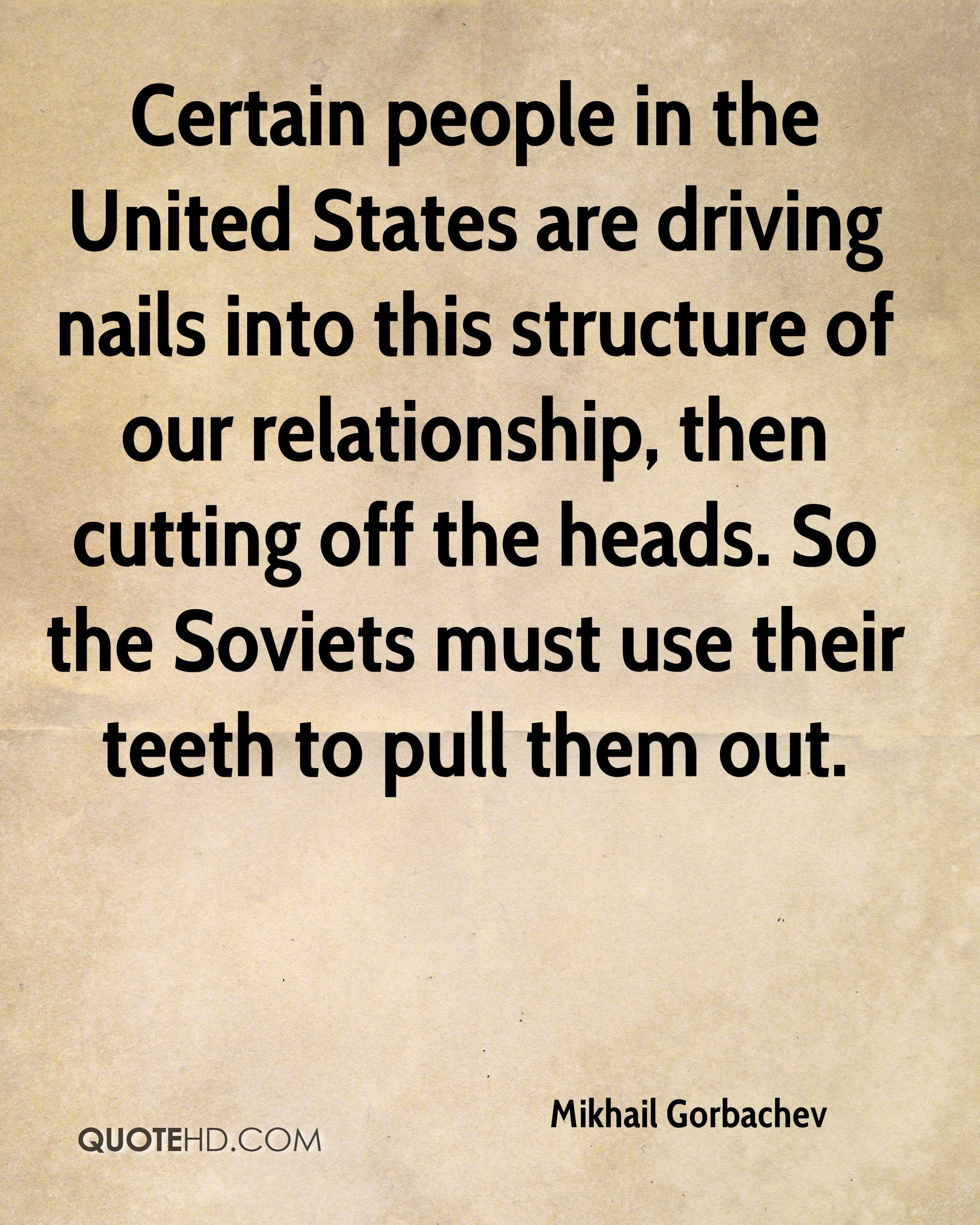 Certain people in the United States are driving nails into this structure of our relationship, then cutting off the heads. So the Soviets must use their teeth to pull them out.