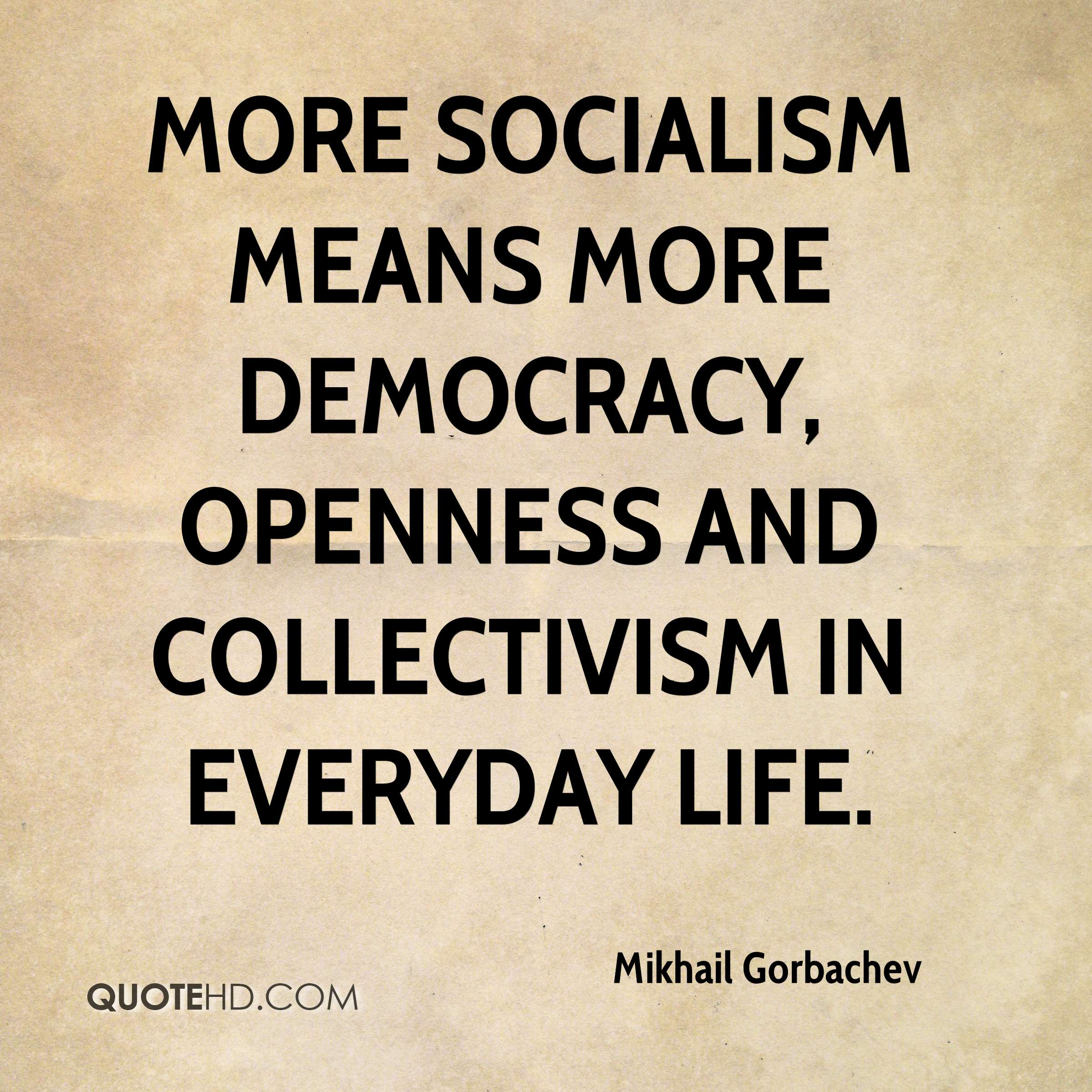 More socialism means more democracy, openness and collectivism in everyday life.