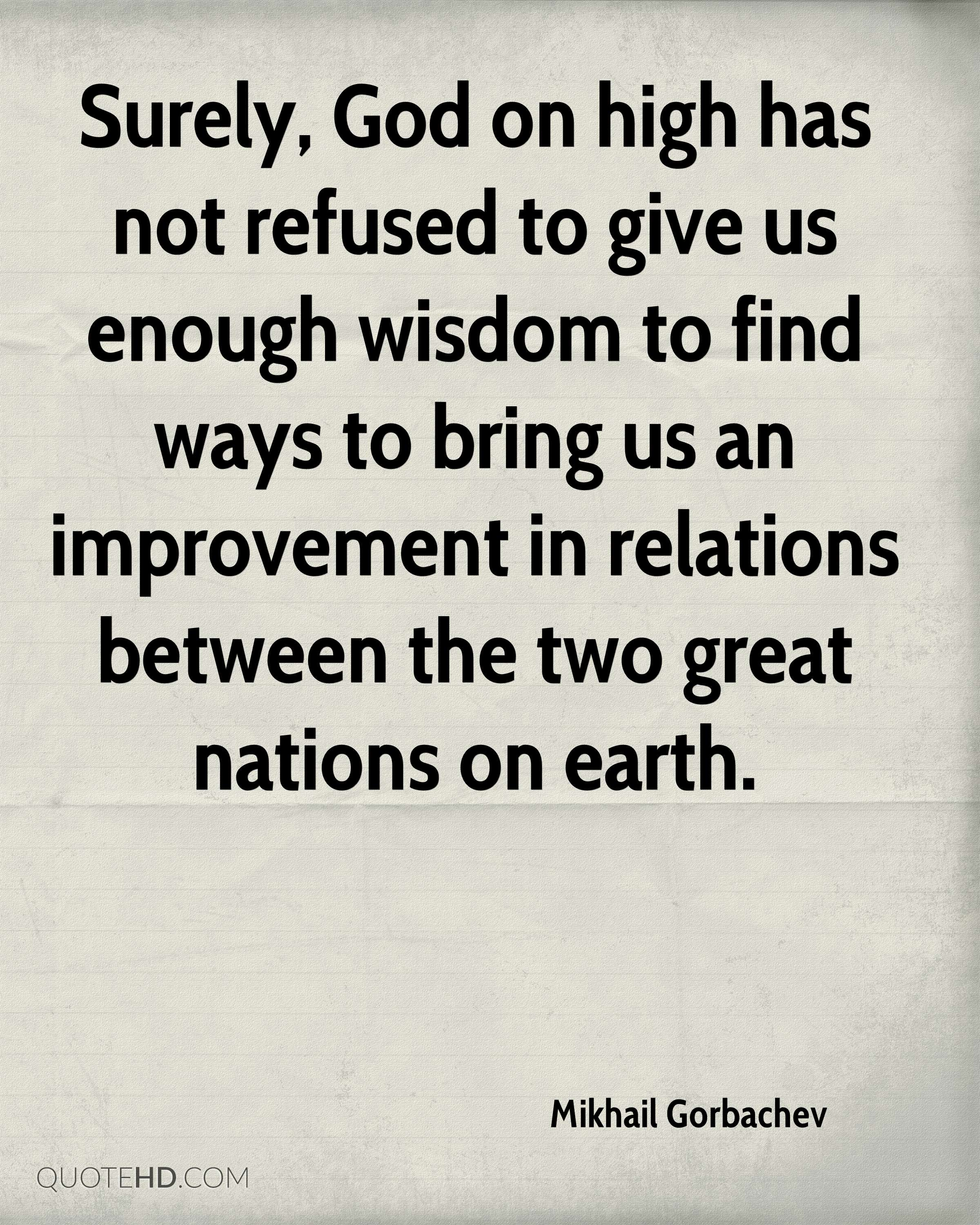 Surely, God on high has not refused to give us enough wisdom to find ways to bring us an improvement in relations between the two great nations on earth.