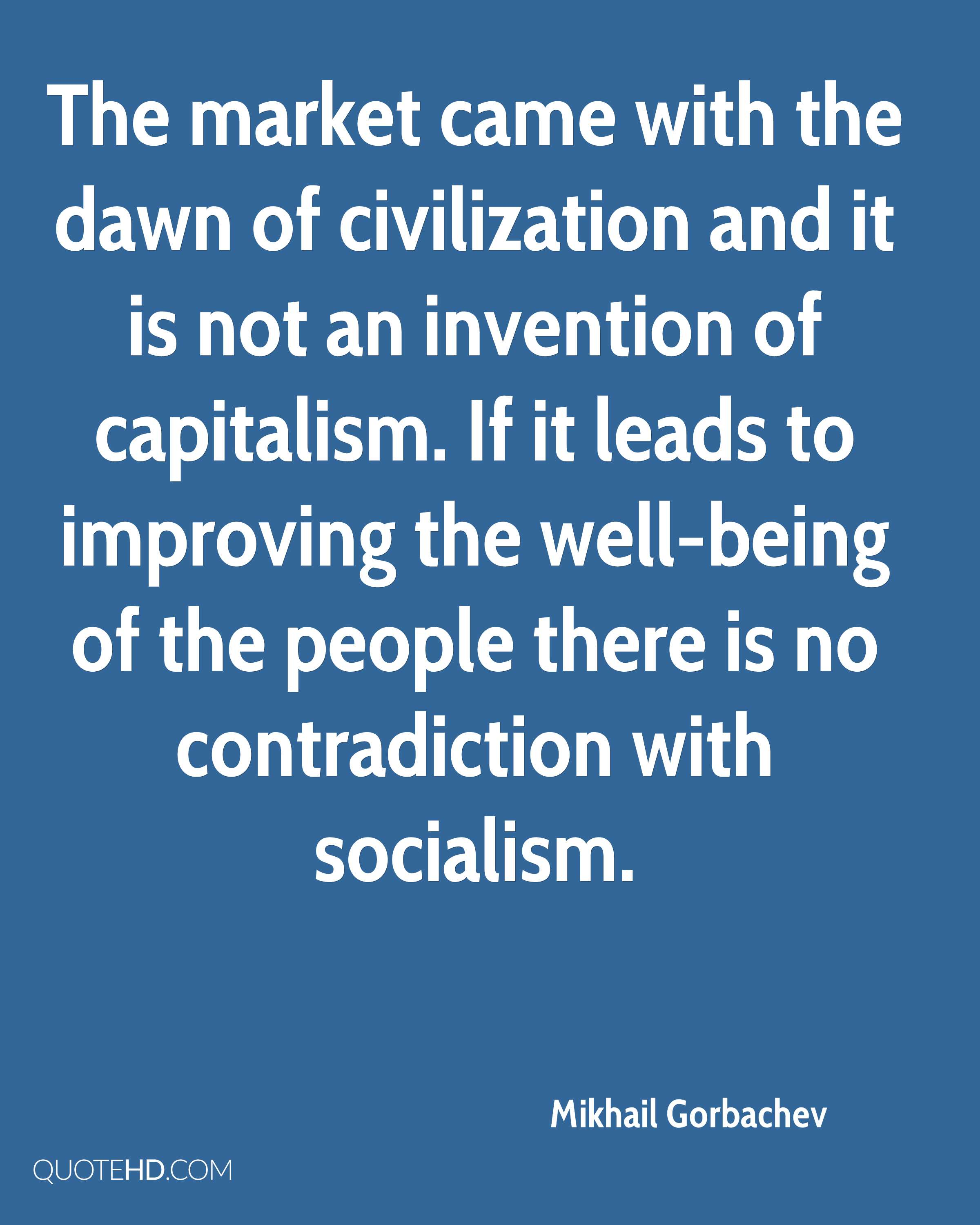 The market came with the dawn of civilization and it is not an invention of capitalism. If it leads to improving the well-being of the people there is no contradiction with socialism.