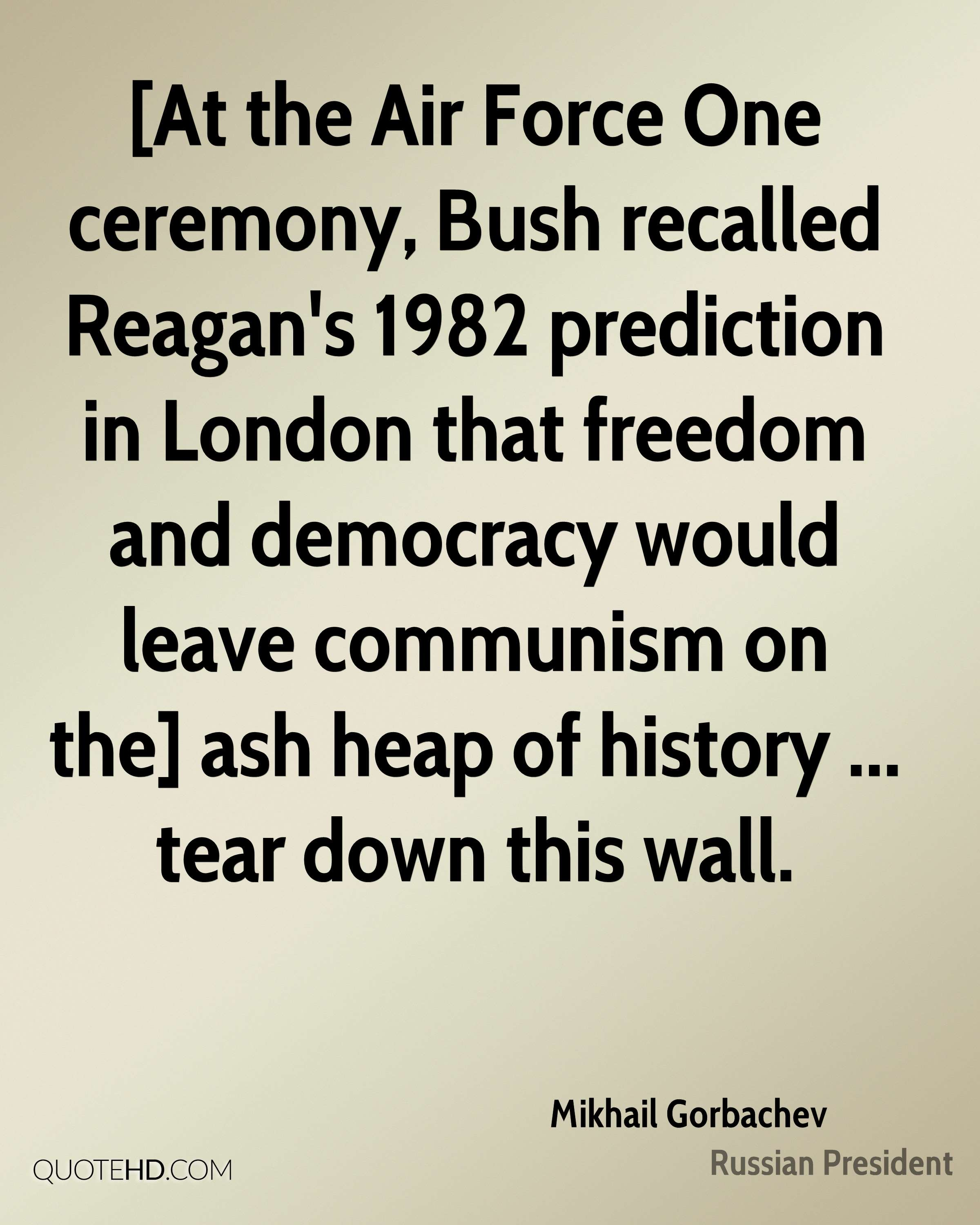 [At the Air Force One ceremony, Bush recalled Reagan's 1982 prediction in London that freedom and democracy would leave communism on the] ash heap of history ... tear down this wall.