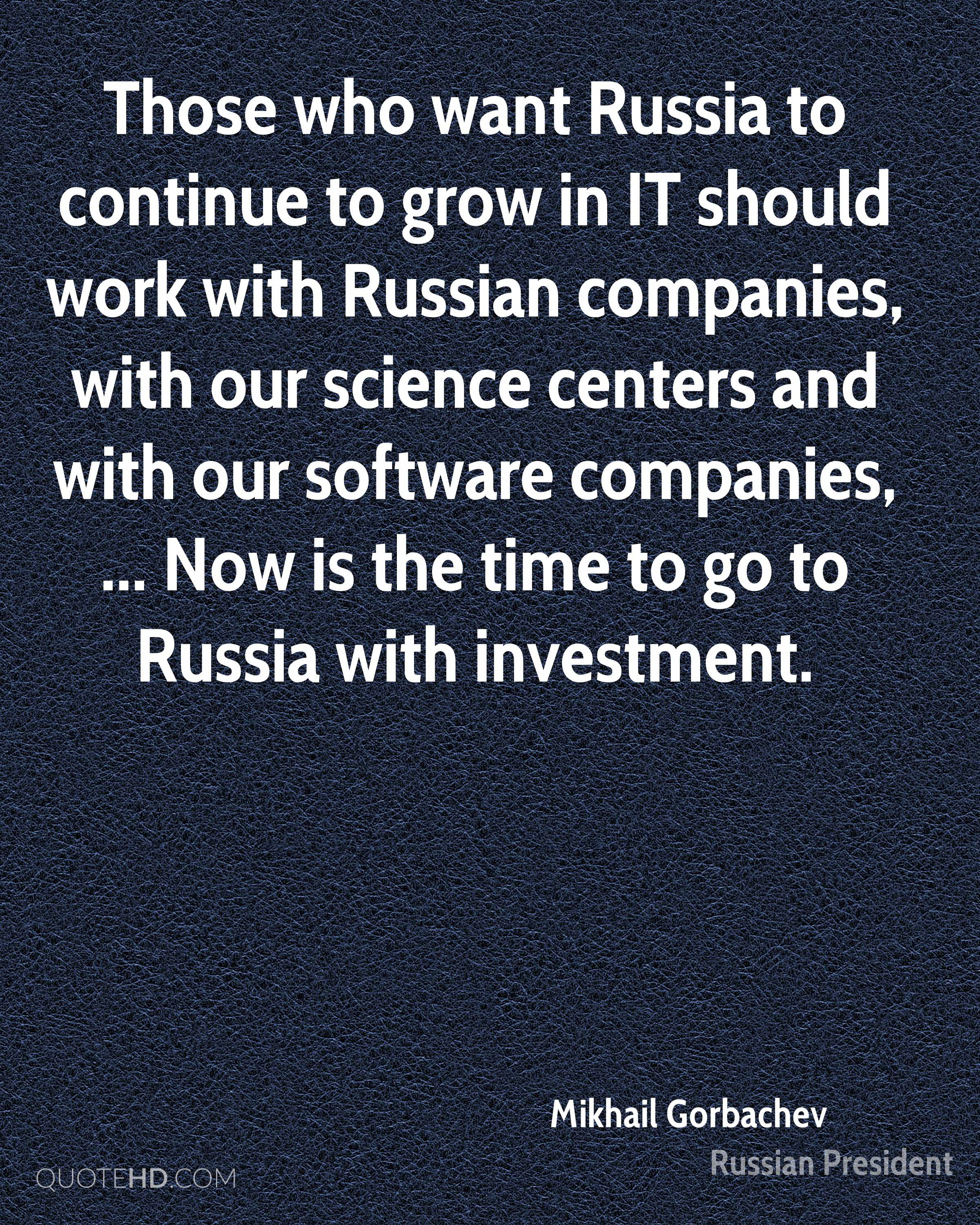 Those who want Russia to continue to grow in IT should work with Russian companies, with our science centers and with our software companies, ... Now is the time to go to Russia with investment.