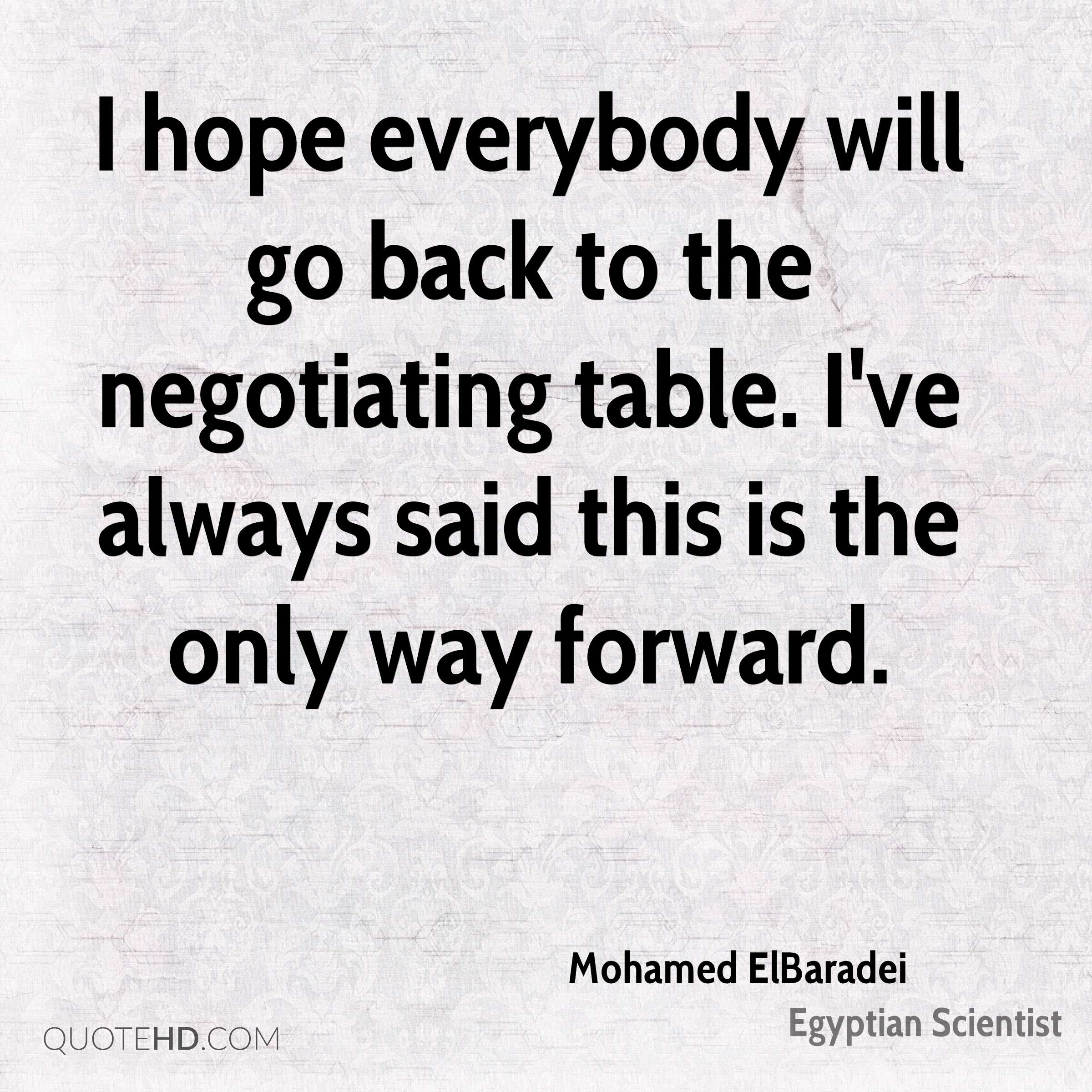 I hope everybody will go back to the negotiating table. I've always said this is the only way forward.