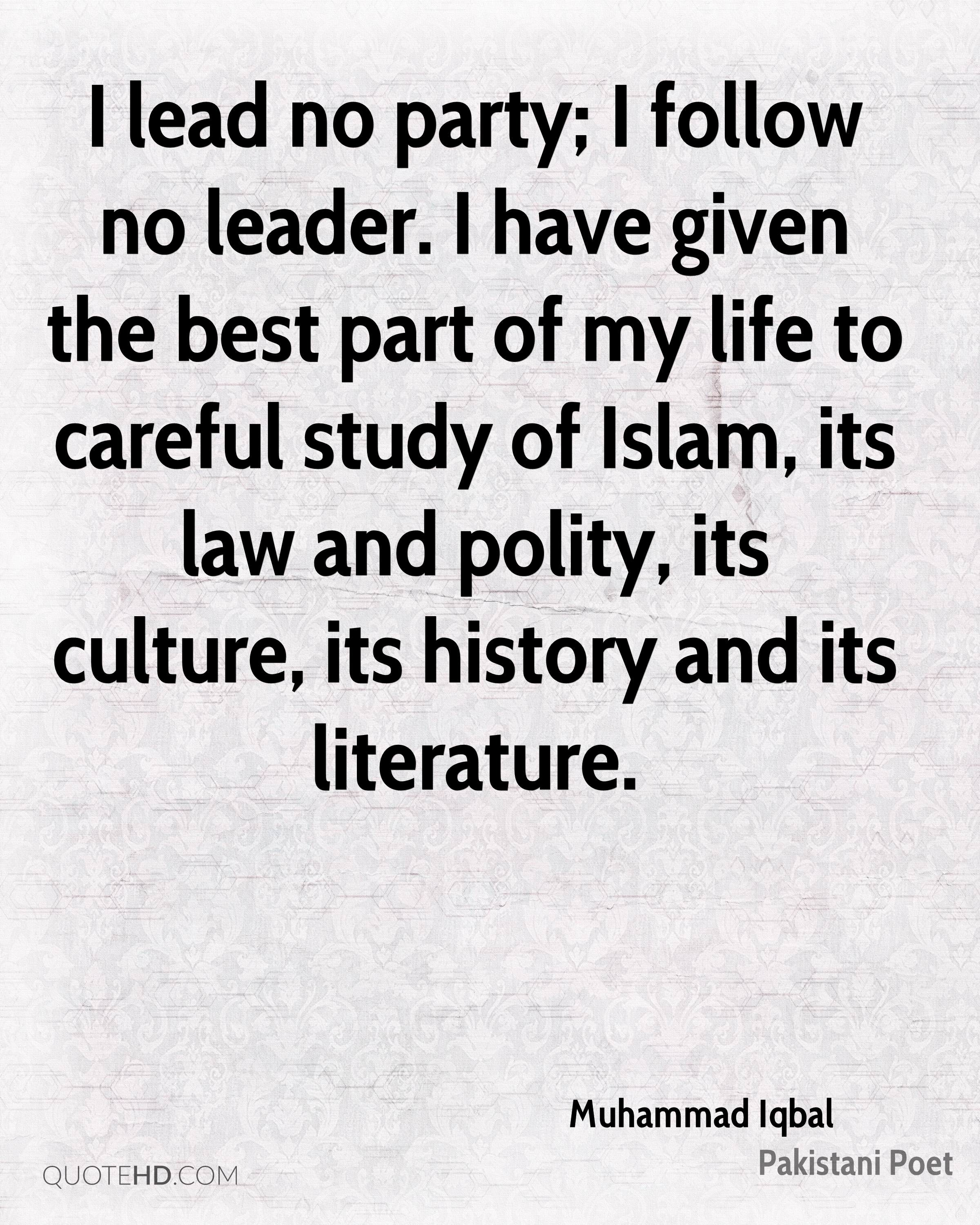 I lead no party; I follow no leader. I have given the best part of my life to careful study of Islam, its law and polity, its culture, its history and its literature.