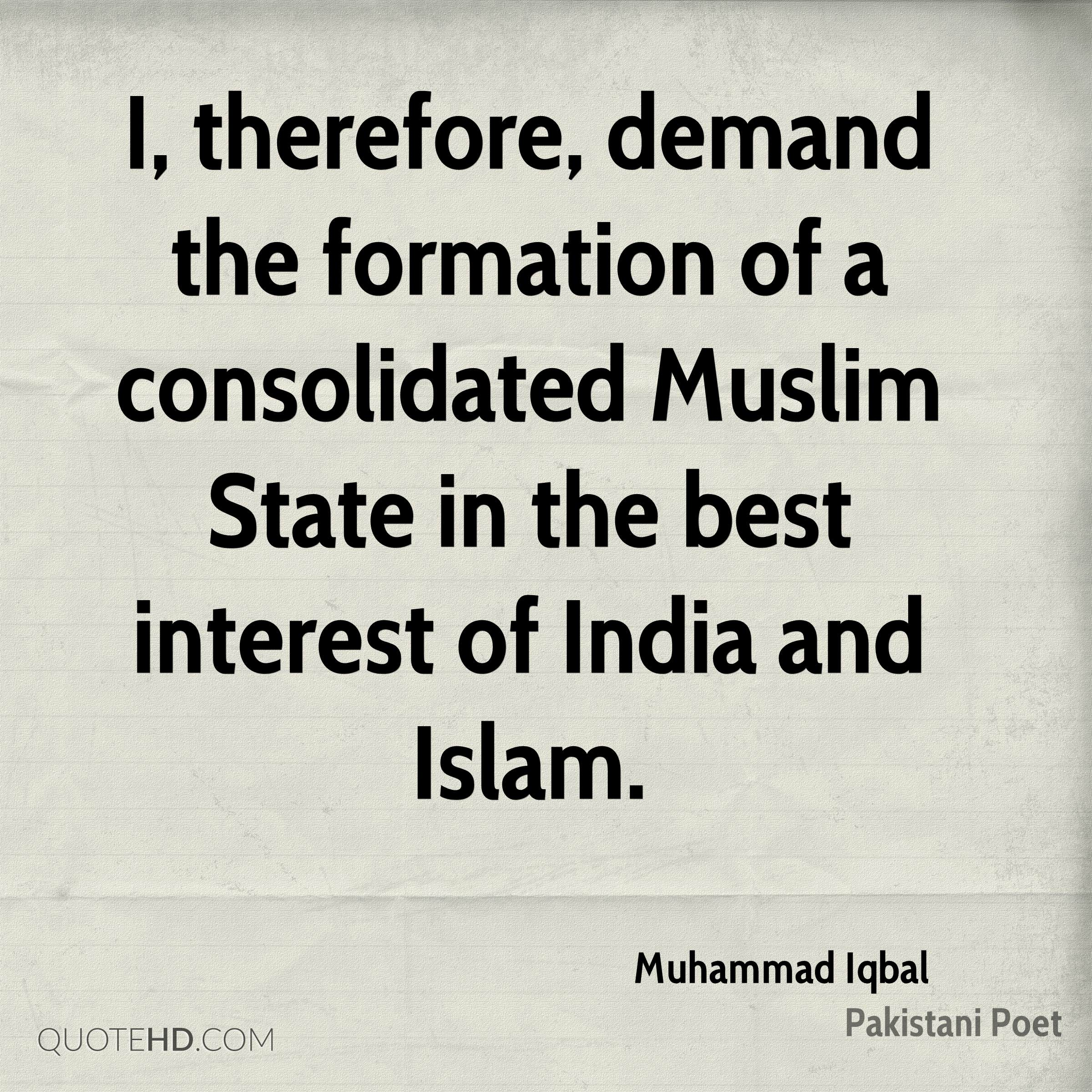 I, therefore, demand the formation of a consolidated Muslim State in the best interest of India and Islam.