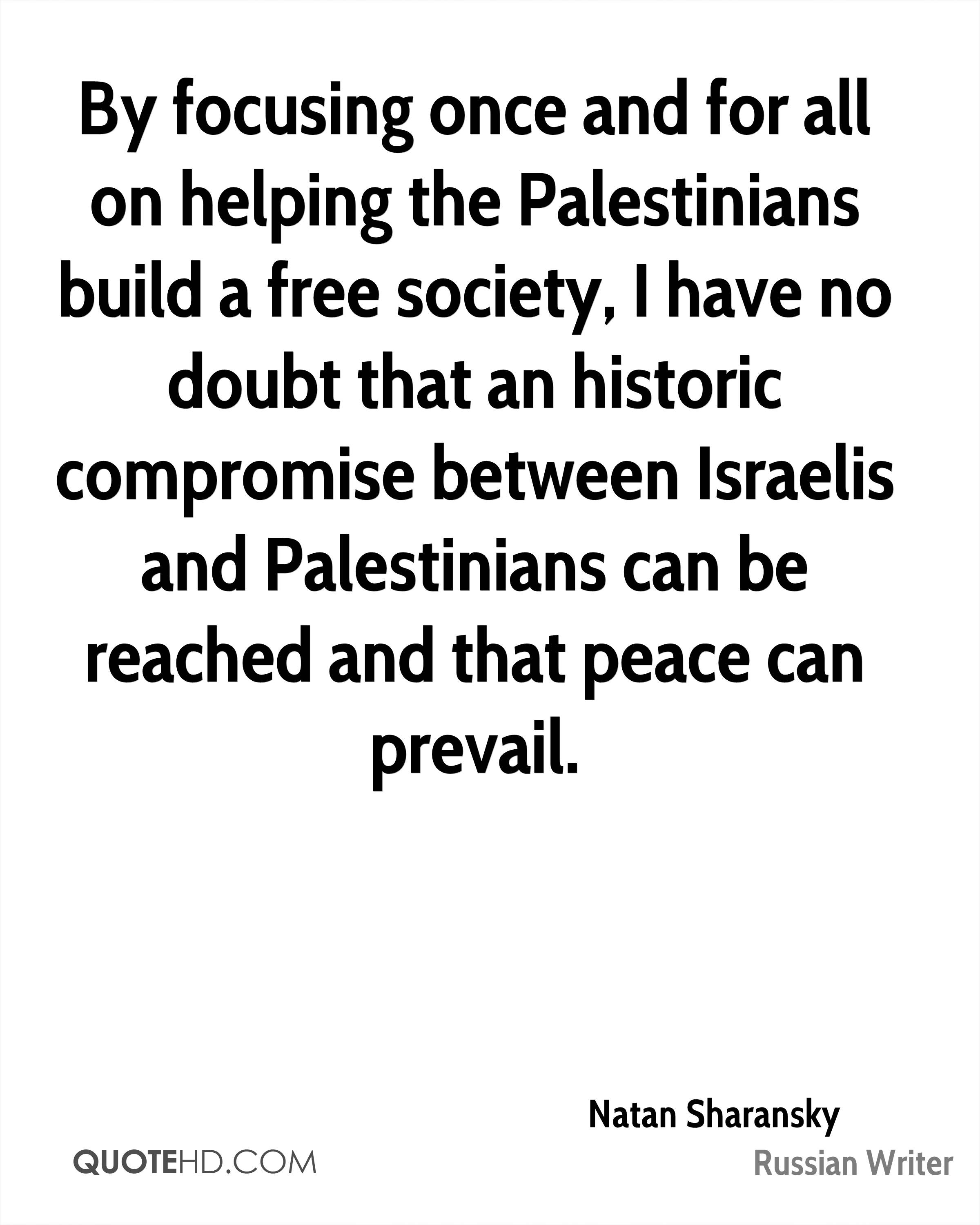 By focusing once and for all on helping the Palestinians build a free society, I have no doubt that an historic compromise between Israelis and Palestinians can be reached and that peace can prevail.