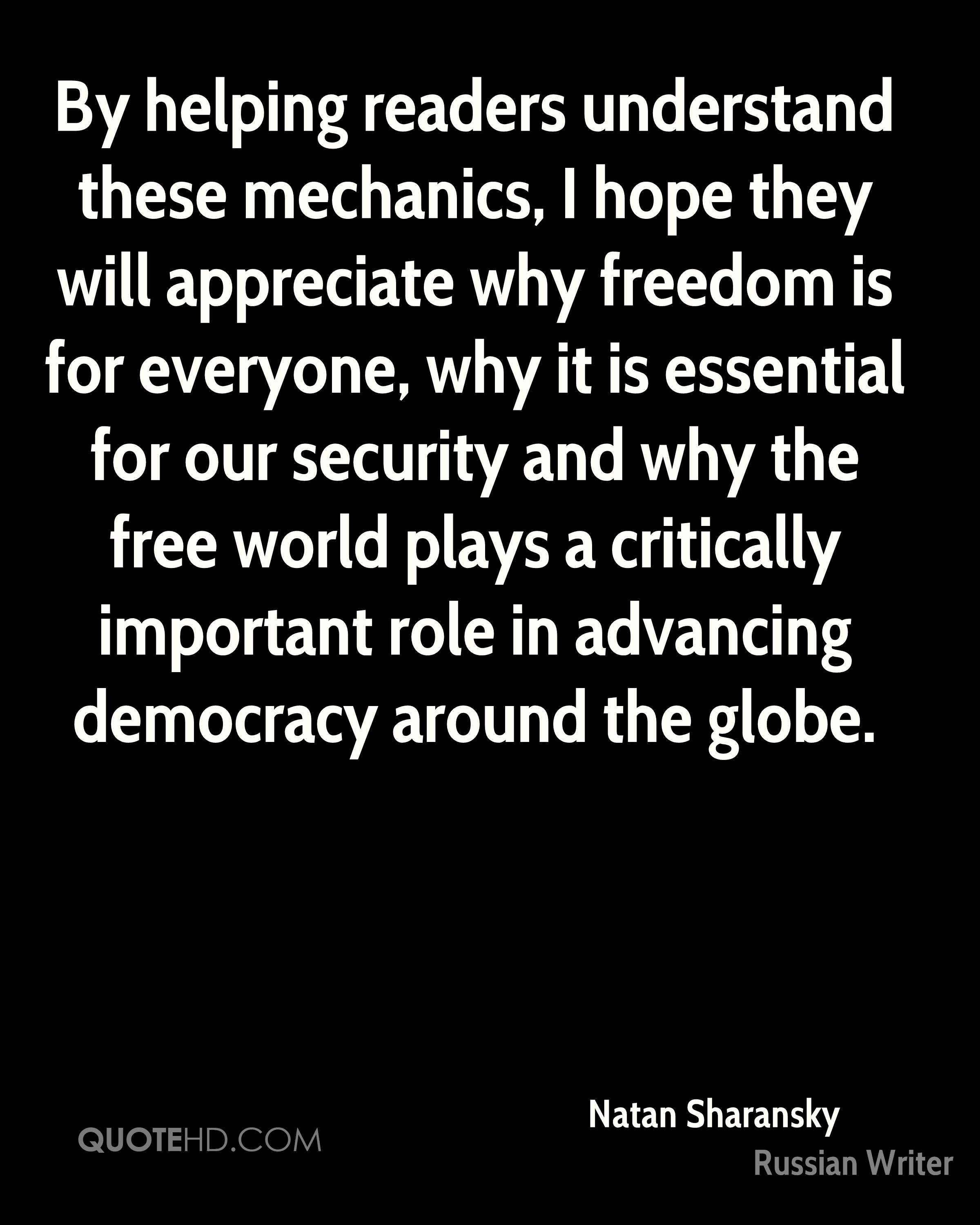 By helping readers understand these mechanics, I hope they will appreciate why freedom is for everyone, why it is essential for our security and why the free world plays a critically important role in advancing democracy around the globe.