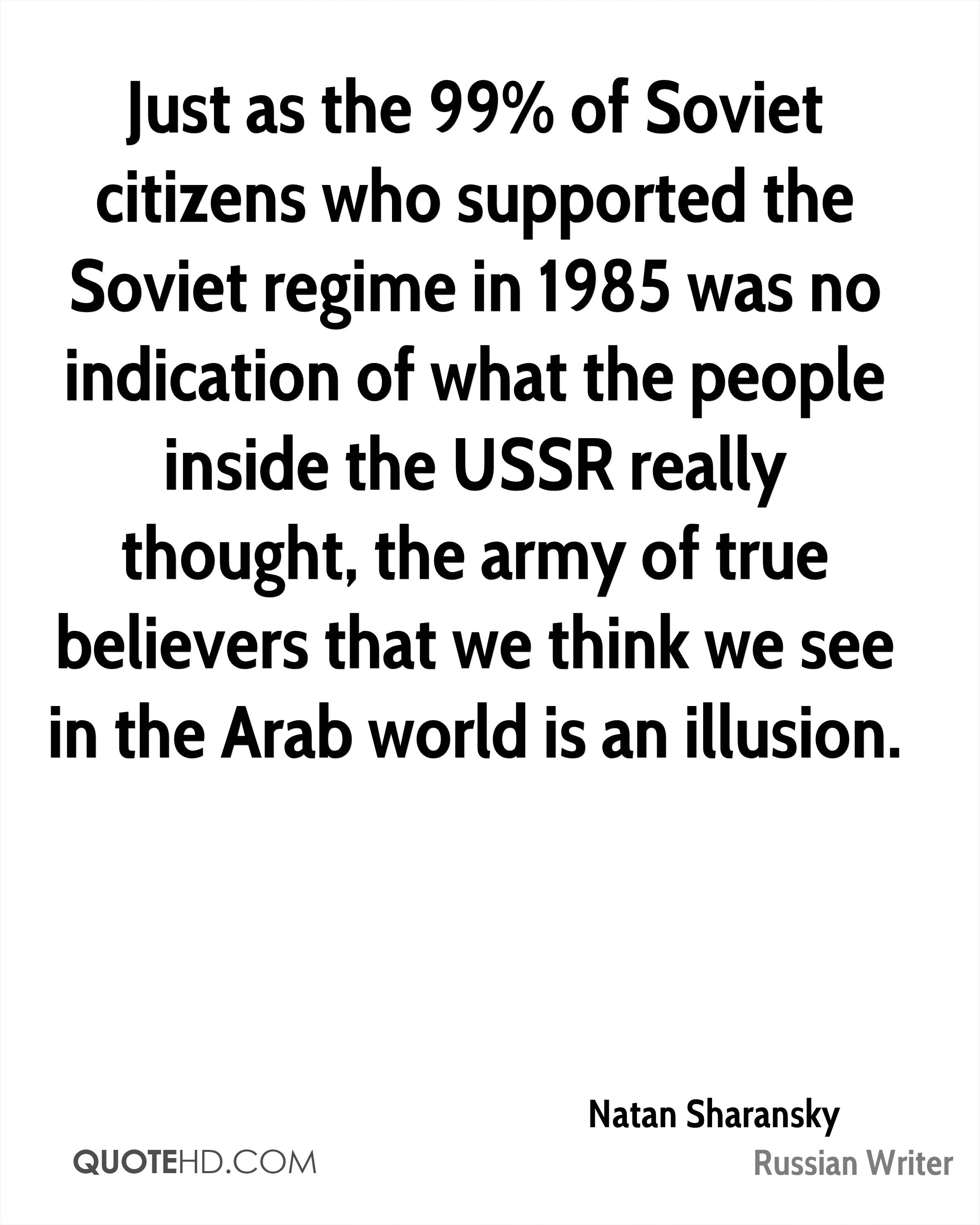Just as the 99% of Soviet citizens who supported the Soviet regime in 1985 was no indication of what the people inside the USSR really thought, the army of true believers that we think we see in the Arab world is an illusion.