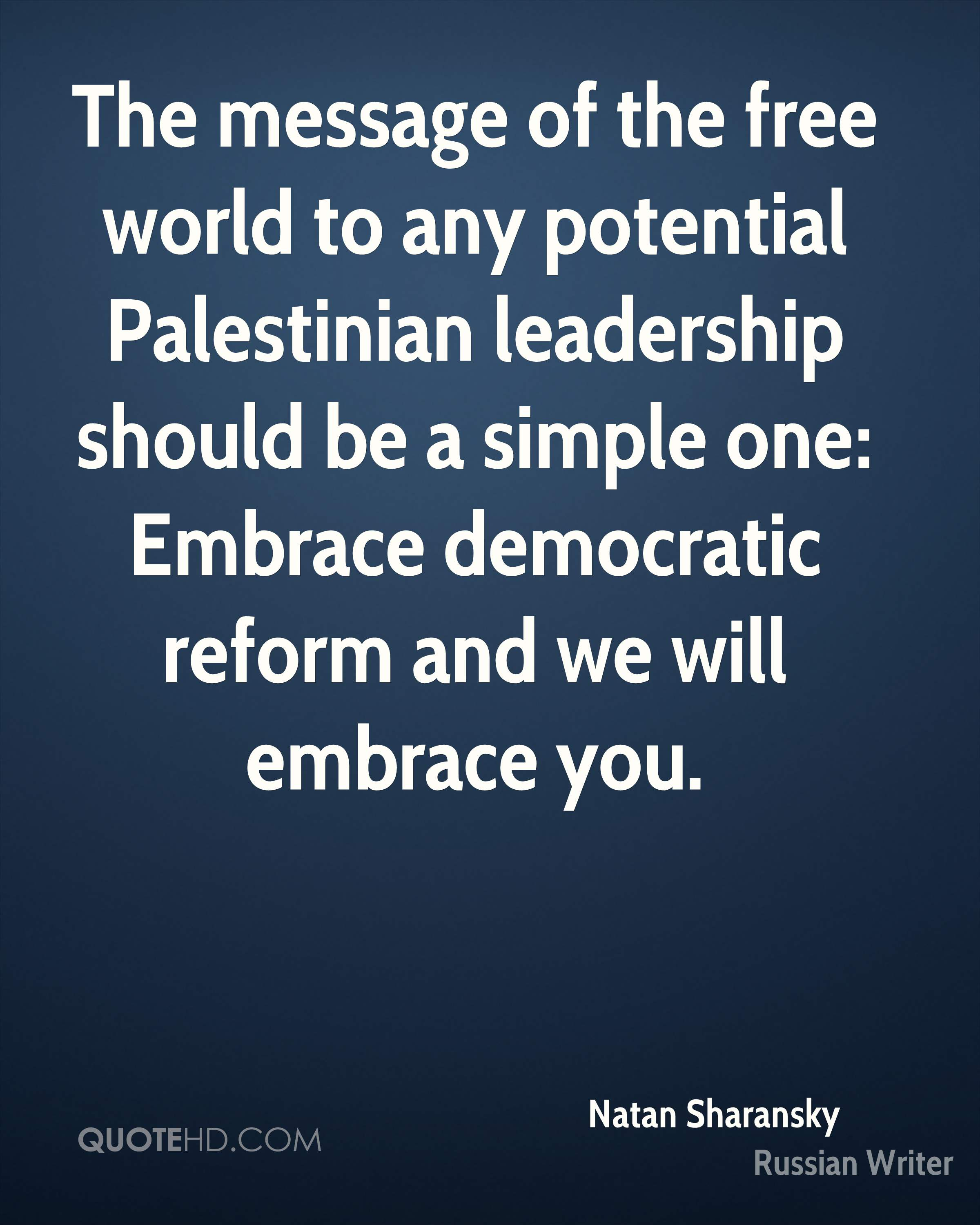 The message of the free world to any potential Palestinian leadership should be a simple one: Embrace democratic reform and we will embrace you.