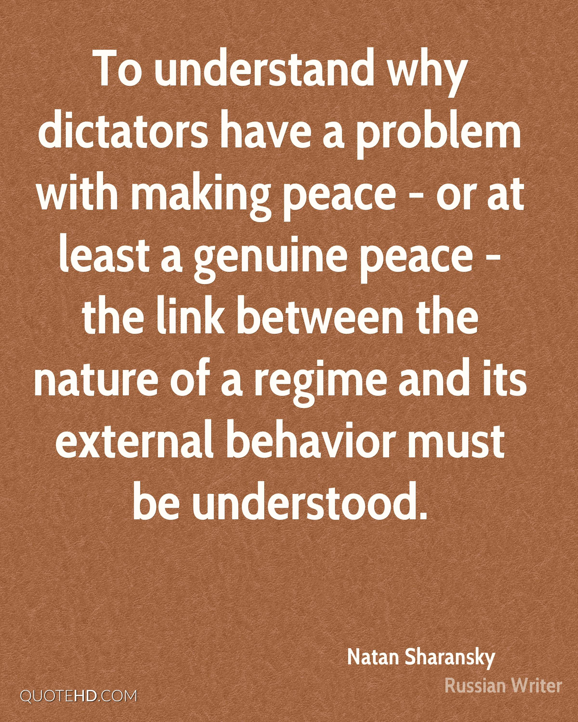 To understand why dictators have a problem with making peace - or at least a genuine peace - the link between the nature of a regime and its external behavior must be understood.