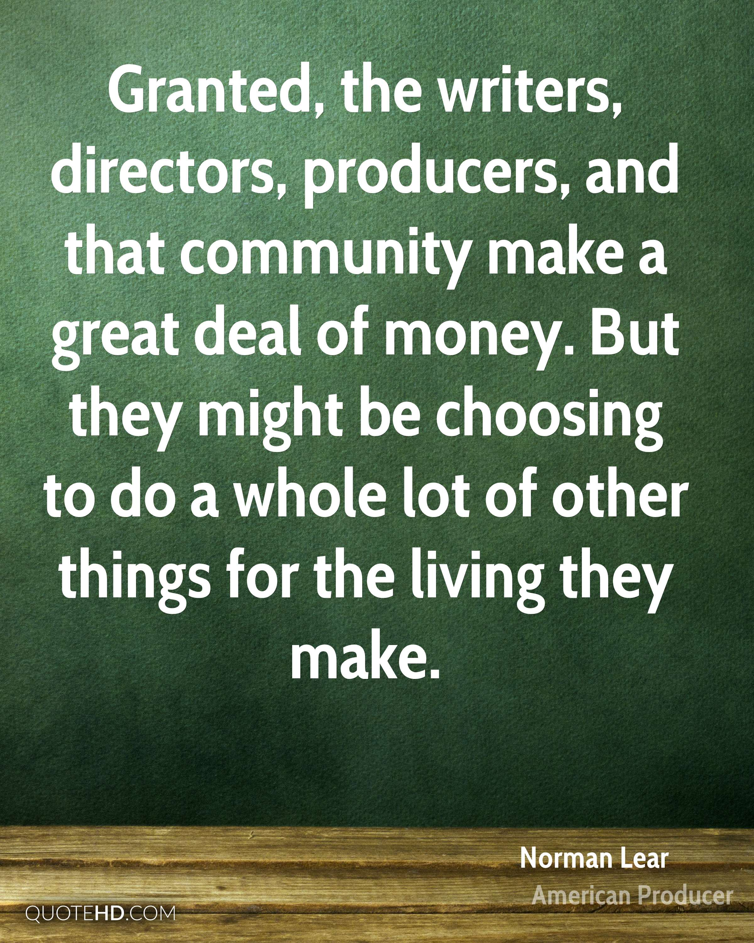 Granted, the writers, directors, producers, and that community make a great deal of money. But they might be choosing to do a whole lot of other things for the living they make.