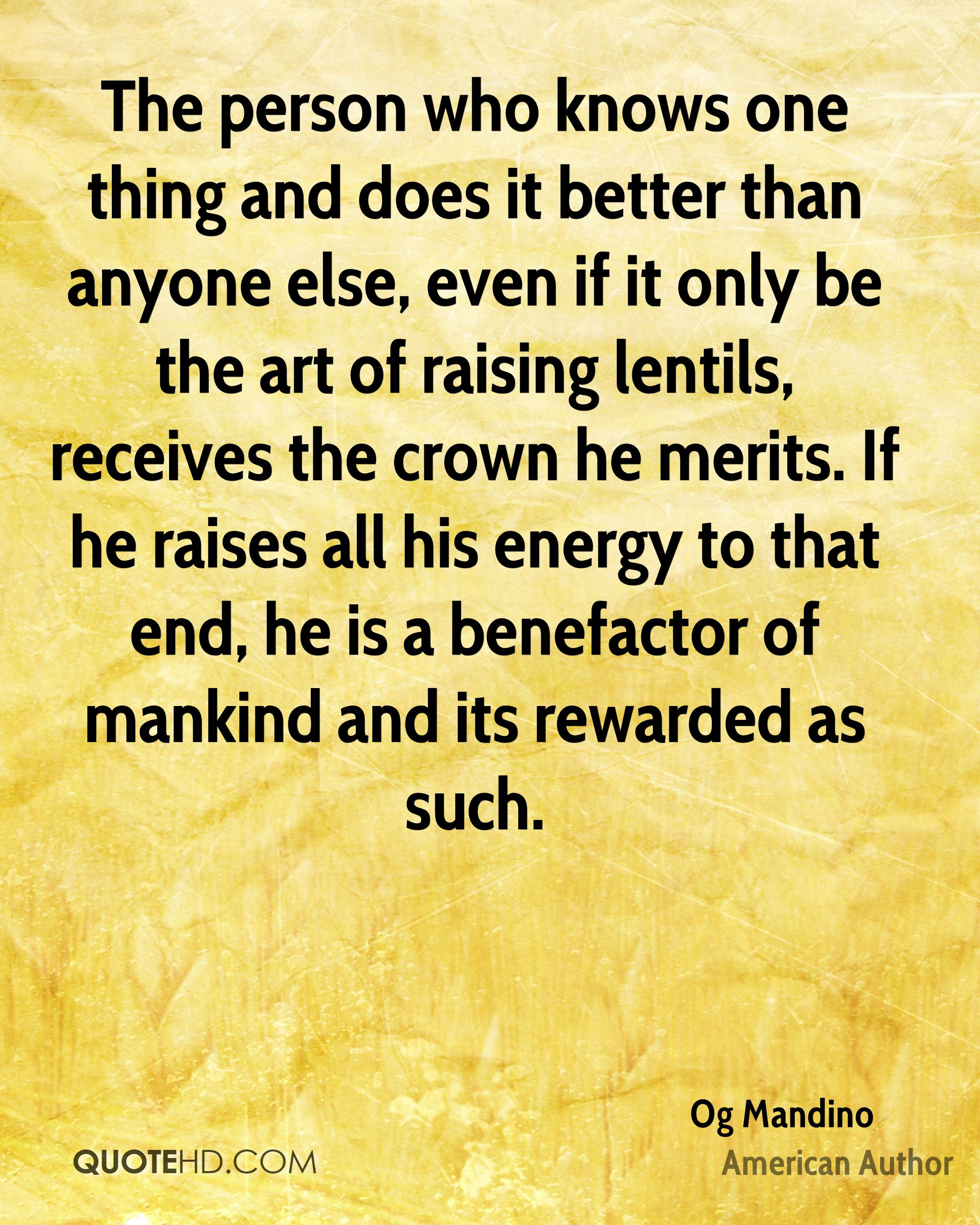 The person who knows one thing and does it better than anyone else, even if it only be the art of raising lentils, receives the crown he merits. If he raises all his energy to that end, he is a benefactor of mankind and its rewarded as such.
