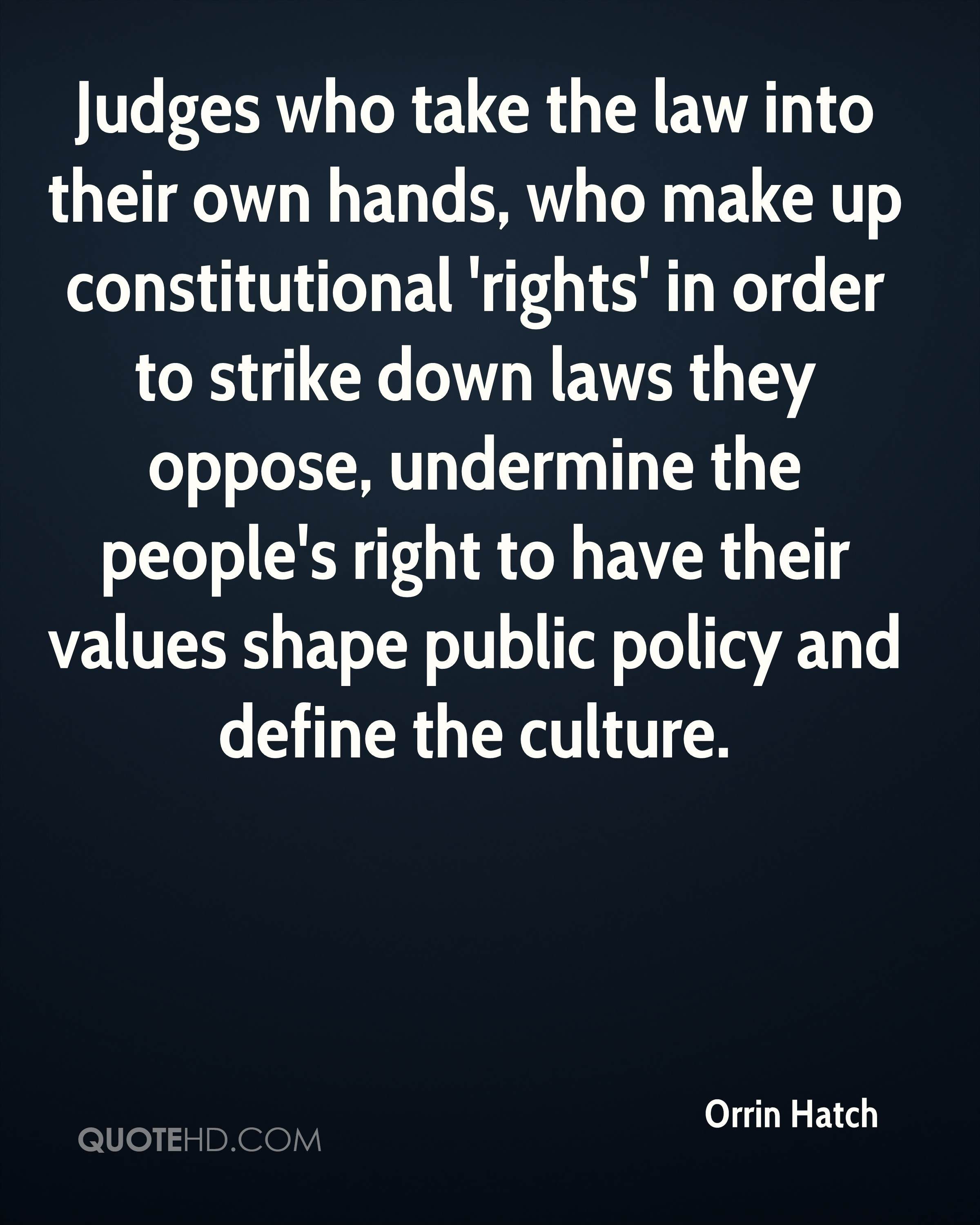 Judges who take the law into their own hands, who make up constitutional 'rights' in order to strike down laws they oppose, undermine the people's right to have their values shape public policy and define the culture.