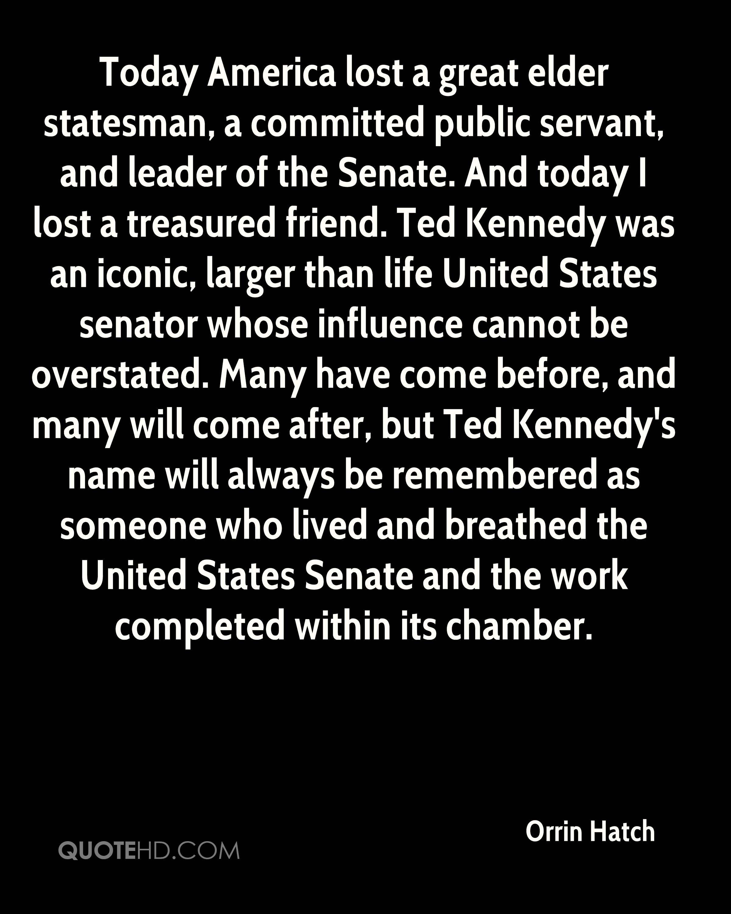 Today America lost a great elder statesman, a committed public servant, and leader of the Senate. And today I lost a treasured friend. Ted Kennedy was an iconic, larger than life United States senator whose influence cannot be overstated. Many have come before, and many will come after, but Ted Kennedy's name will always be remembered as someone who lived and breathed the United States Senate and the work completed within its chamber.