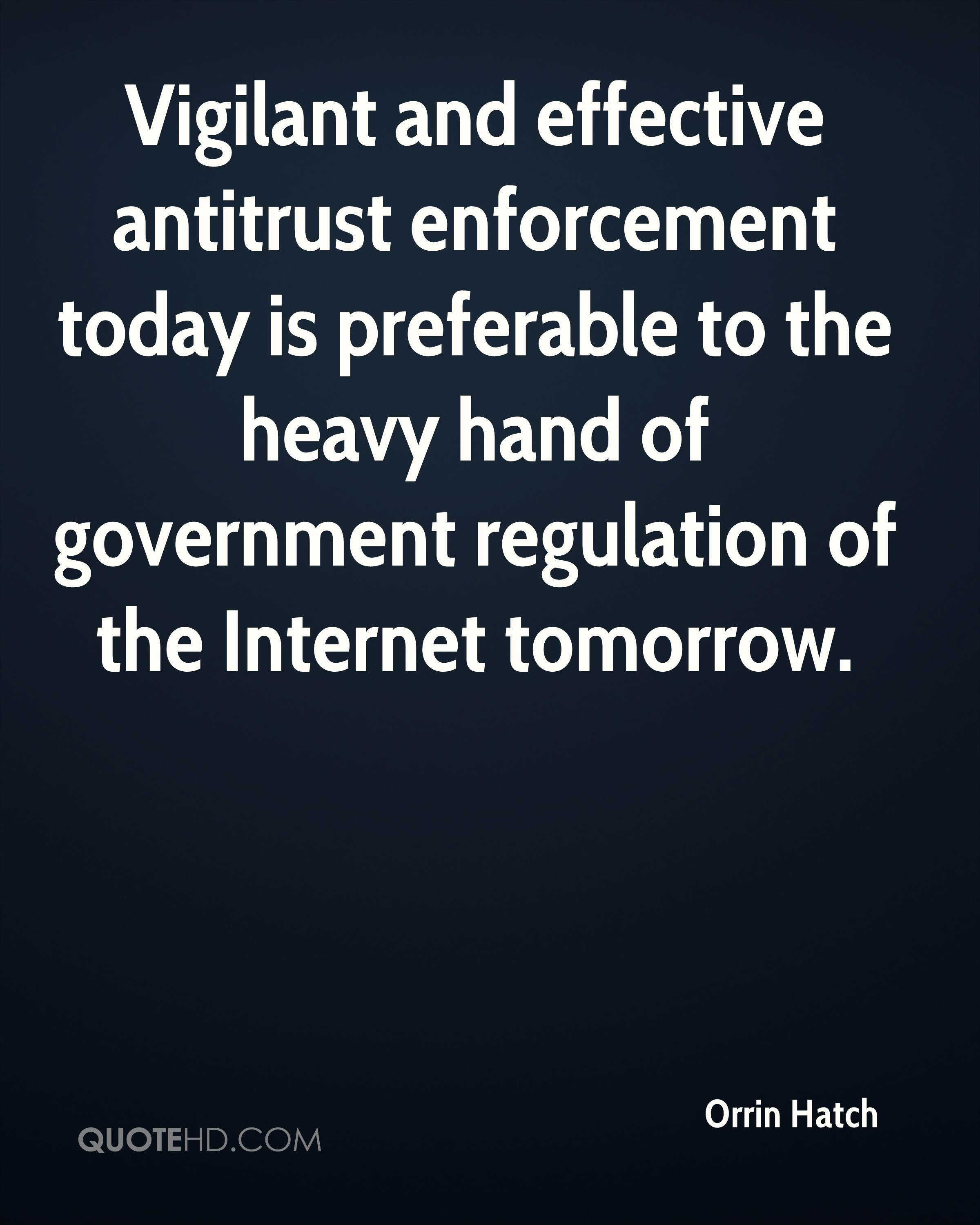 Vigilant and effective antitrust enforcement today is preferable to the heavy hand of government regulation of the Internet tomorrow.