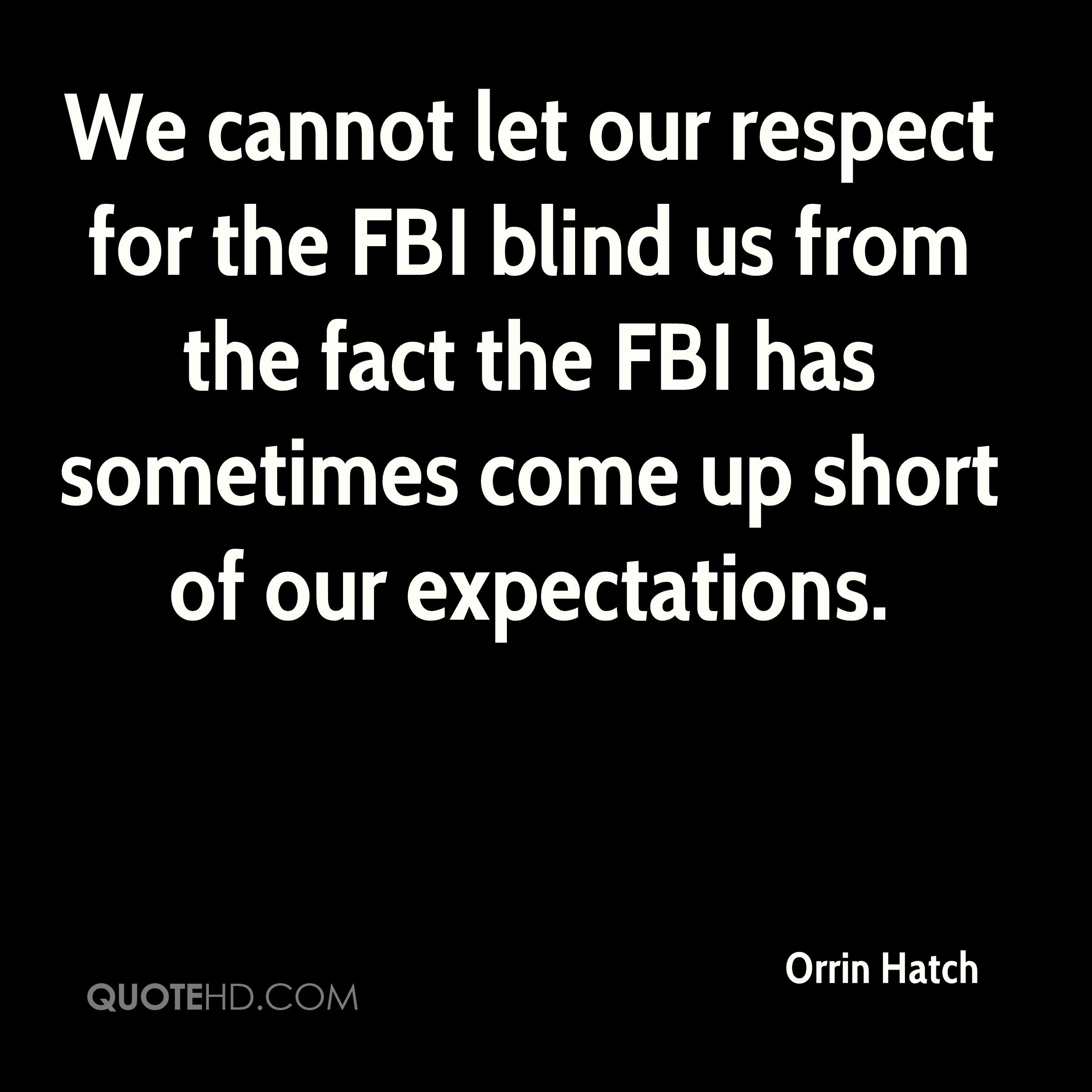 We cannot let our respect for the FBI blind us from the fact the FBI has sometimes come up short of our expectations.