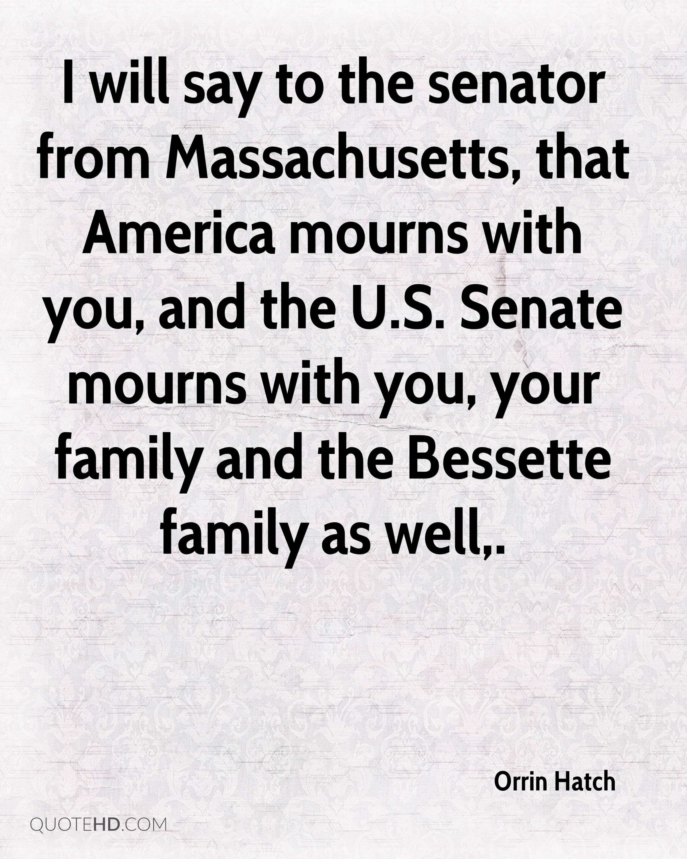 I will say to the senator from Massachusetts, that America mourns with you, and the U.S. Senate mourns with you, your family and the Bessette family as well.
