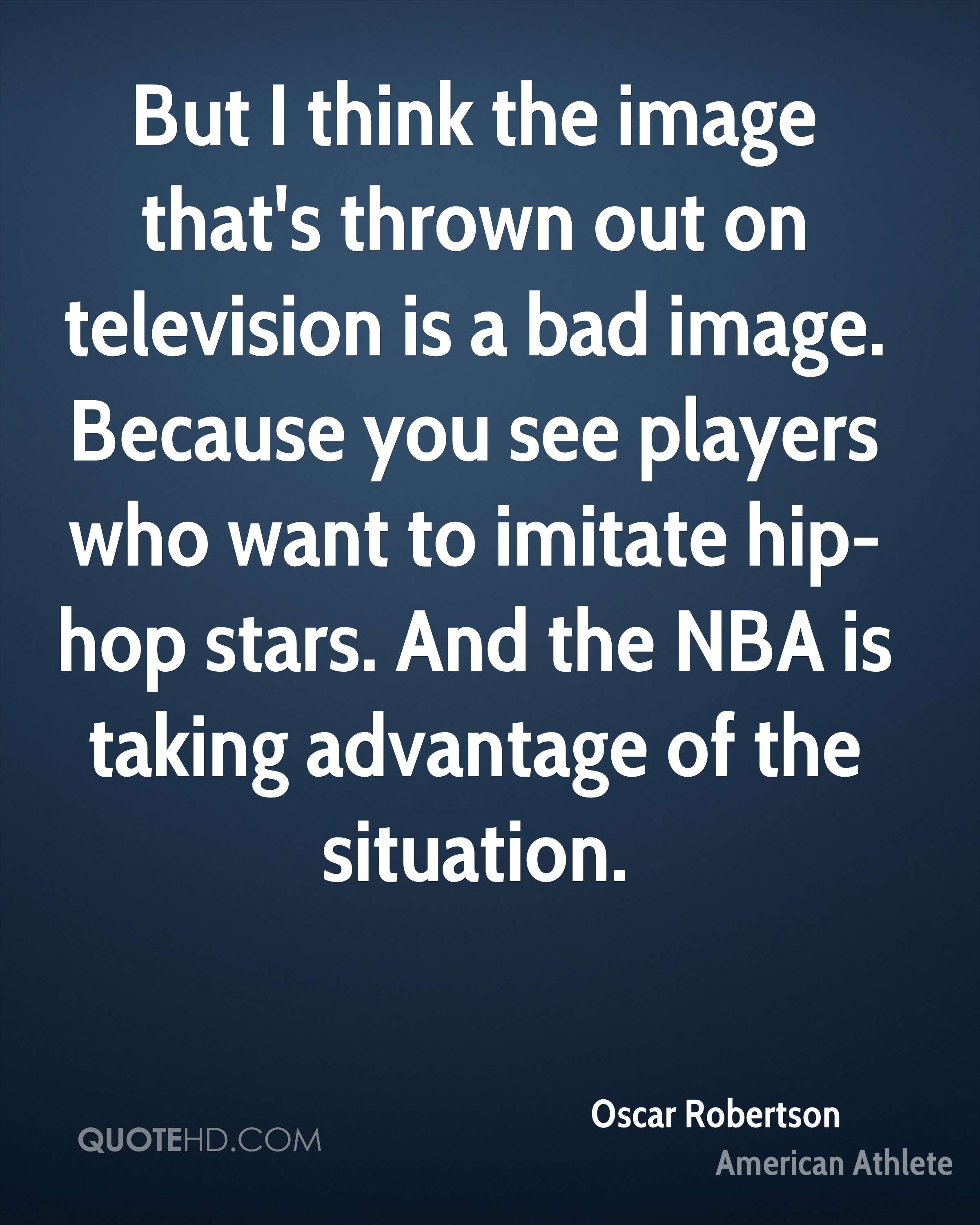 But I think the image that's thrown out on television is a bad image. Because you see players who want to imitate hip-hop stars. And the NBA is taking advantage of the situation.