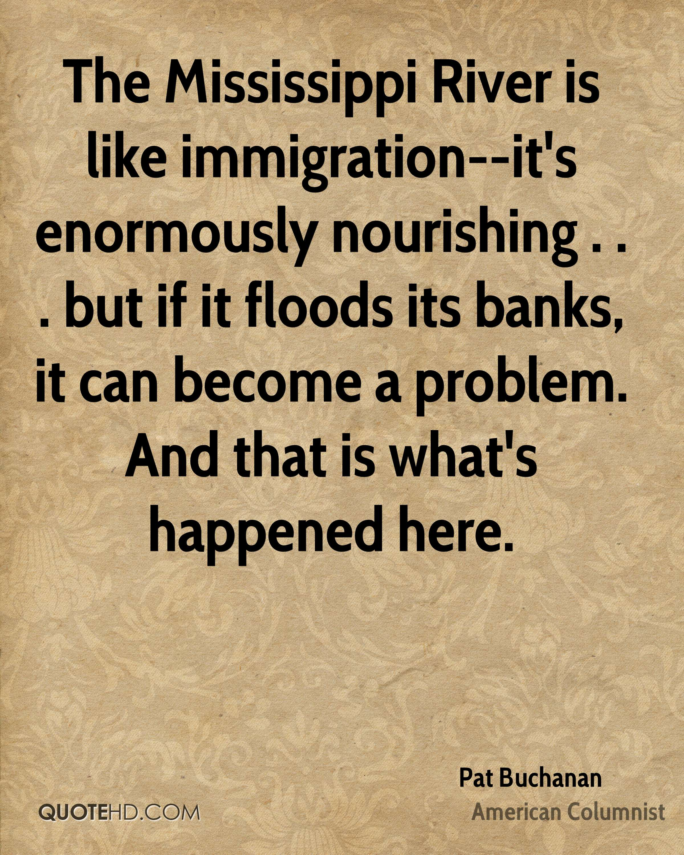 The Mississippi River is like immigration--it's enormously nourishing . . . but if it floods its banks, it can become a problem. And that is what's happened here.