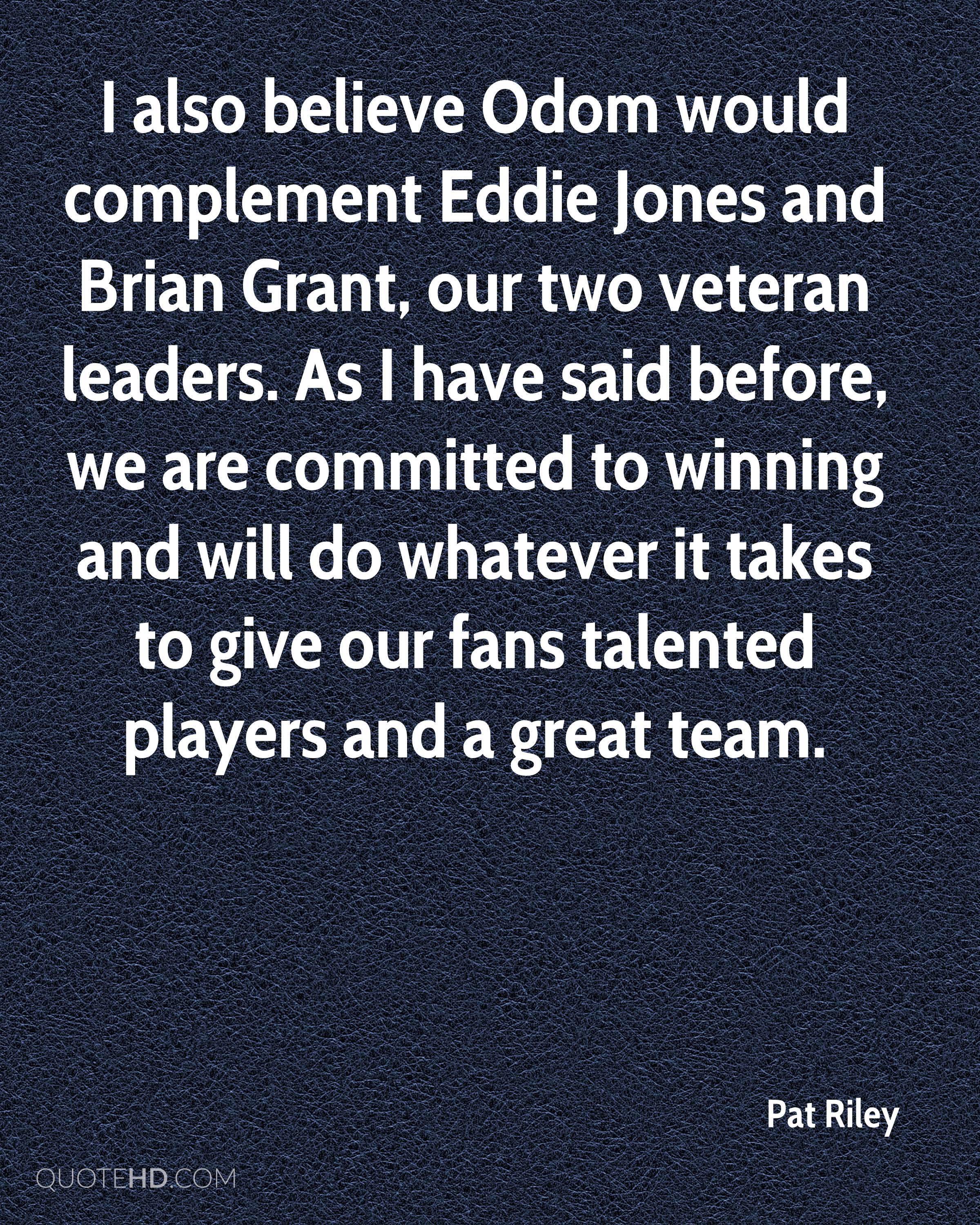 I also believe Odom would complement Eddie Jones and Brian Grant, our two veteran leaders. As I have said before, we are committed to winning and will do whatever it takes to give our fans talented players and a great team.