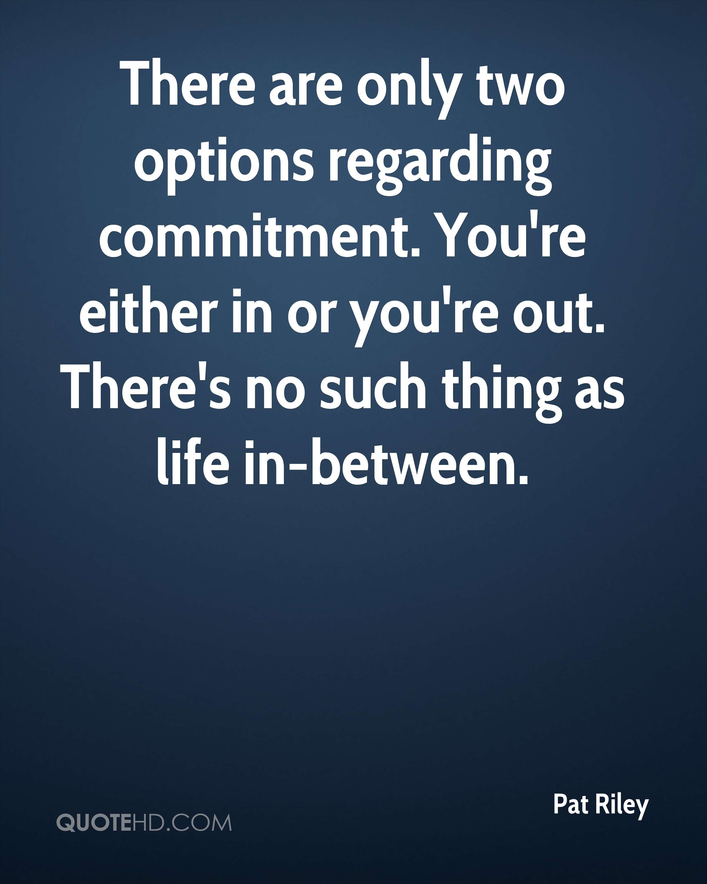 There are only two options regarding commitment. You're either in or you're out. There's no such thing as life in-between.