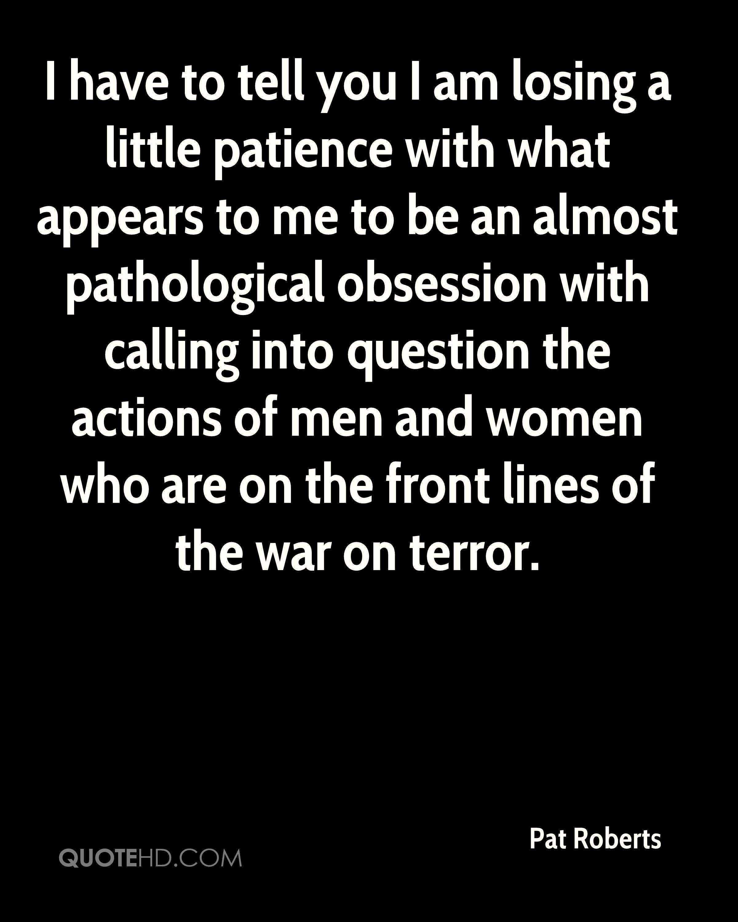 I have to tell you I am losing a little patience with what appears to me to be an almost pathological obsession with calling into question the actions of men and women who are on the front lines of the war on terror.