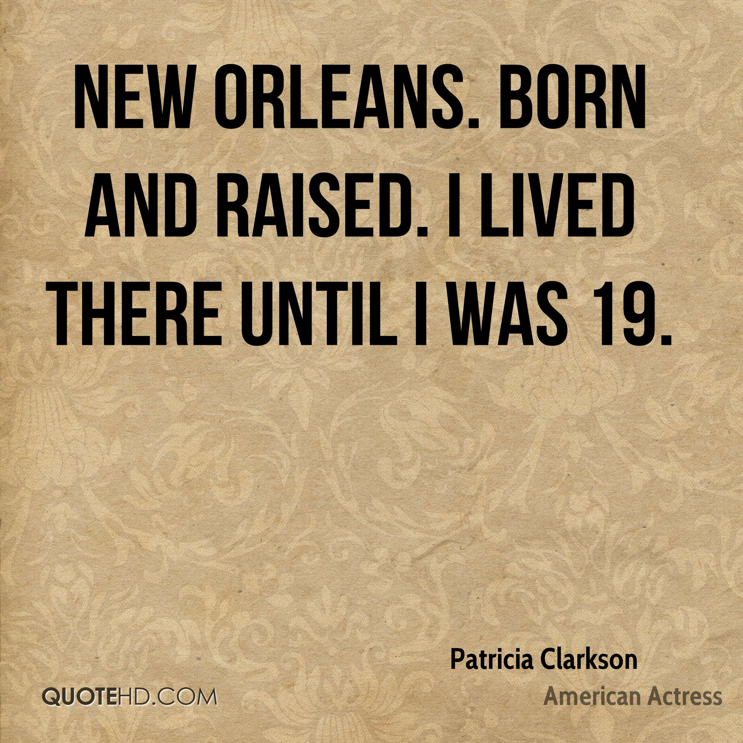 New Orleans. Born and raised. I lived there until I was 19.